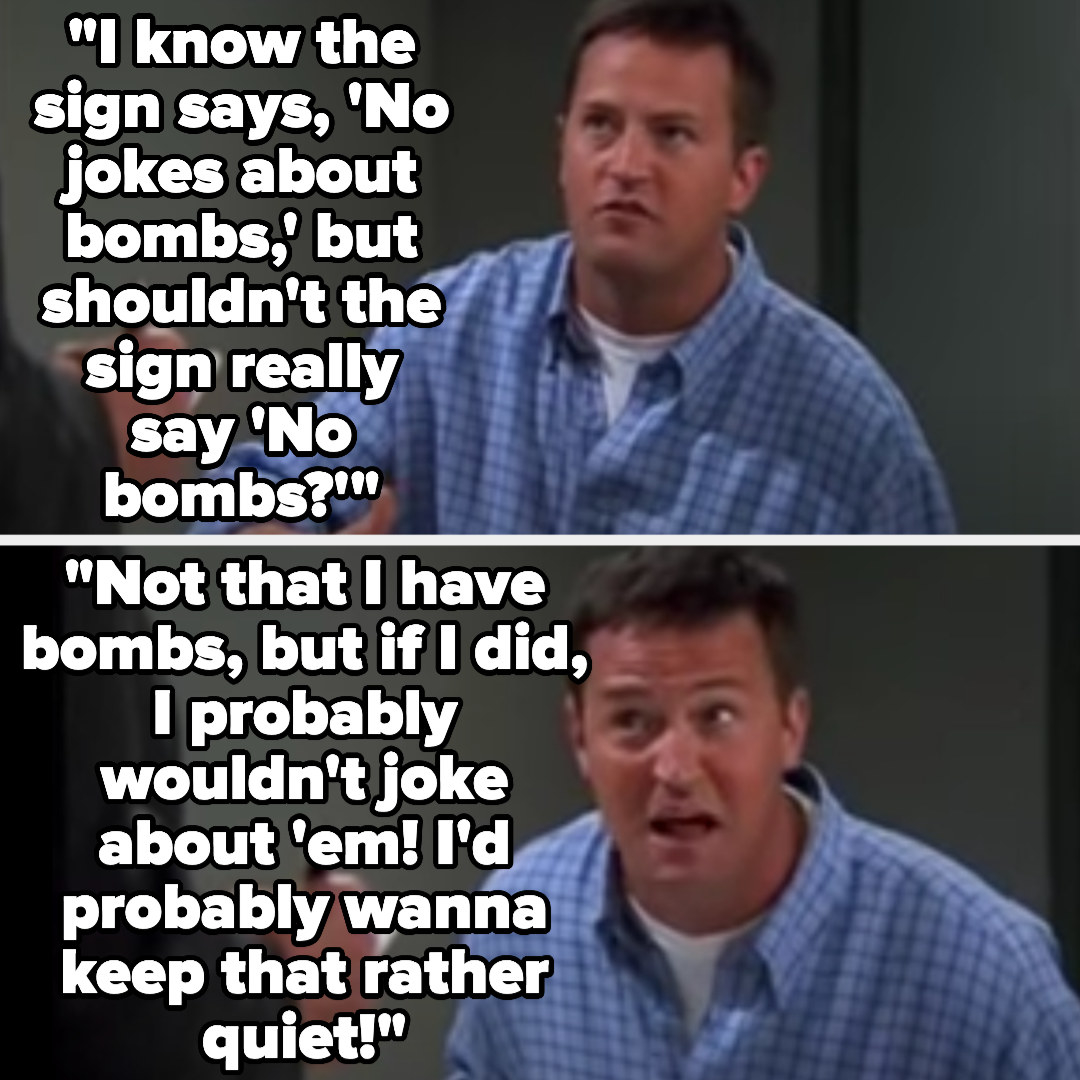 """Chandler says """"I know the sign says, 'No jokes about bombs,' but shouldn't the sign really say 'No bombs?'...Not that I have bombs, but if I did, I probably wouldn't joke about 'em! I'd probably wanna keep that rather quiet!"""""""
