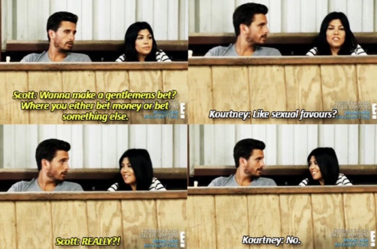 "Scott: ""Wanna make a gentlemen's bet? Where you either bet money or bet something else?"" Kourtney: Like sexual favors? Scott: Really?! Kourtney, smiling: No"