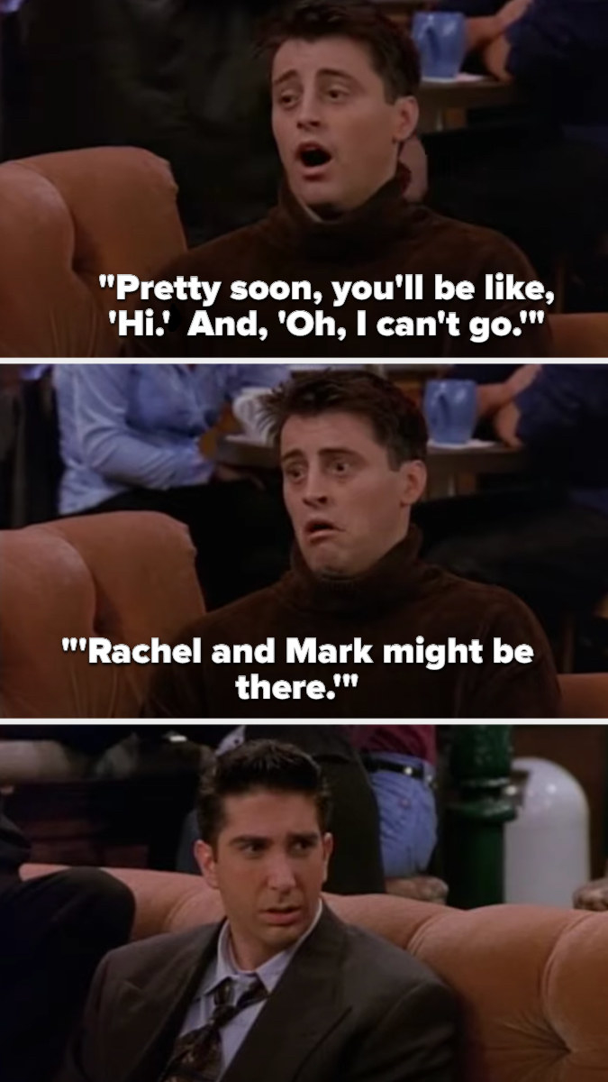 """Joey says, """"Pretty soon you'll be like"""" (sad voice) 'Hiii. Oh, I can't go. Rachel and Mark might be there'"""""""