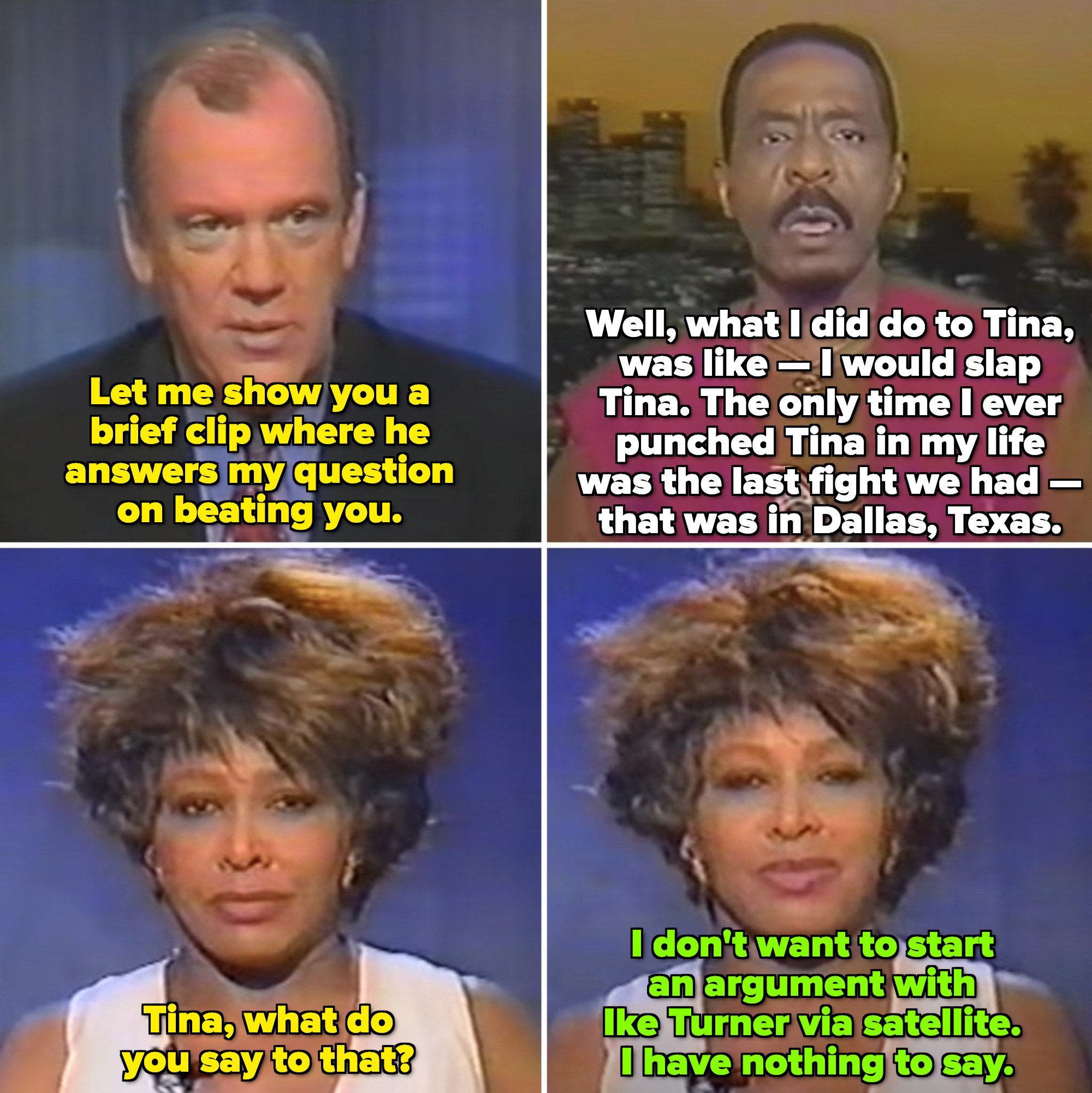 """Ike Turner saying: """"I would slap Tina,"""" and when asked by the News anchor if Tina had a comment, she said: """"I don't want to start an argument with Ike via satellite. I have nothing to say"""""""