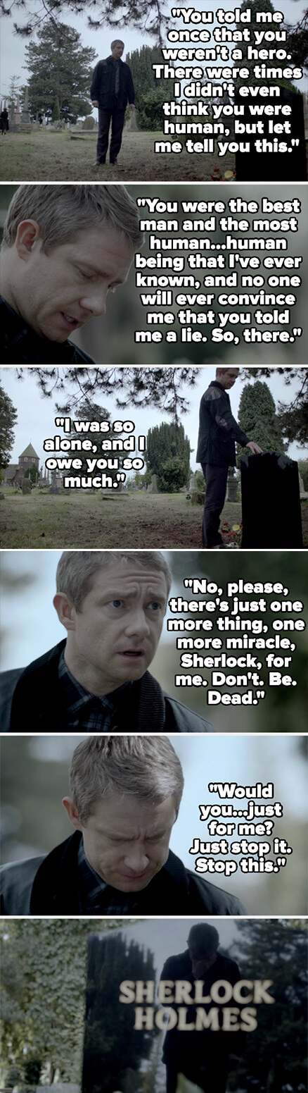 John tells Sherlock he was the greatest person he ever knew and that he knows Sherlock never lied, then tells Sherlock to stop being dead