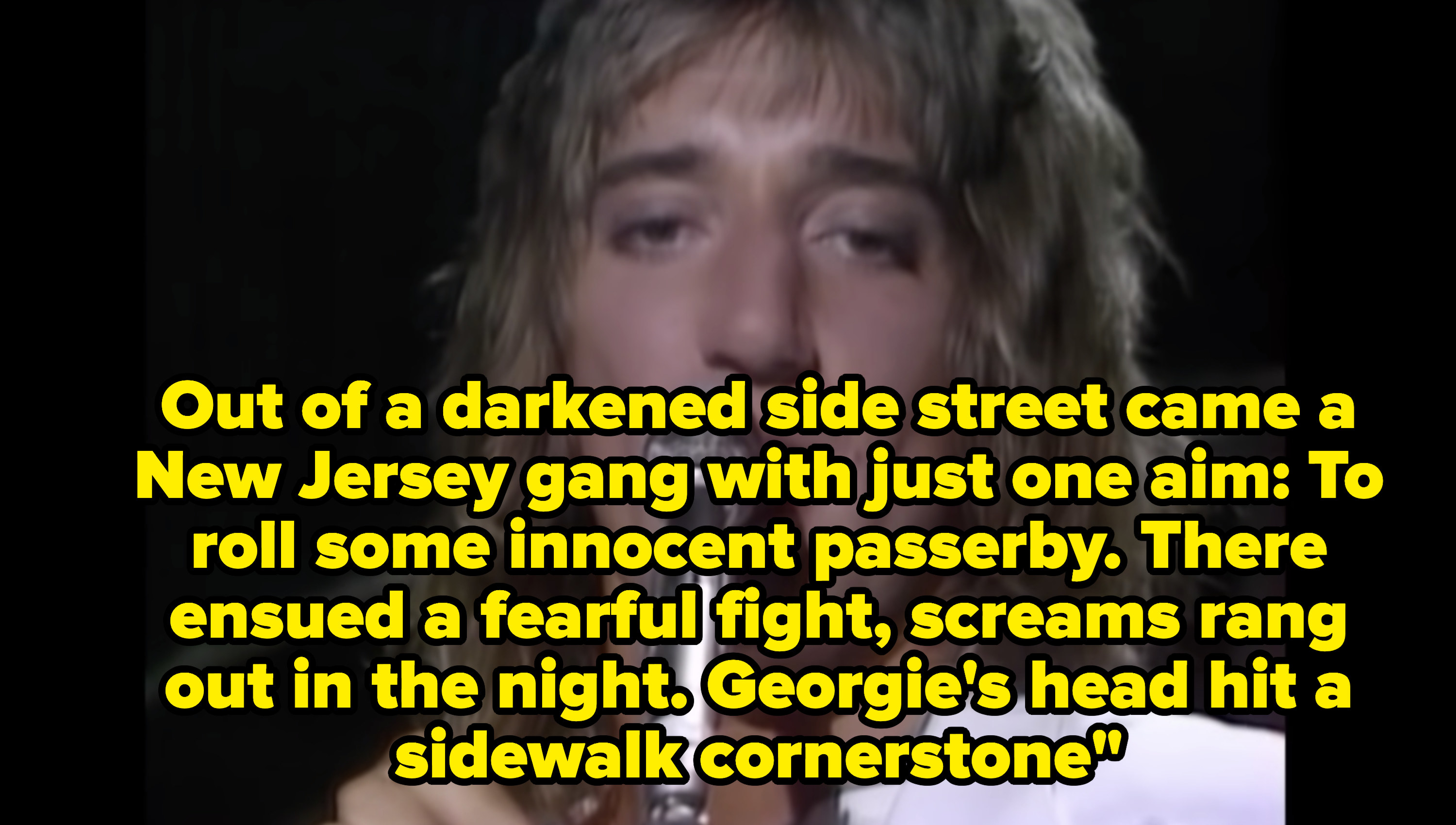 Lyrics: Out of a darkened side street came a New Jersey gang with just one aim, to roll some innocent passer-by, There ensued a fearful fight, Screams rang out in the night, Georgie's head hit a sidewalk cornerstone