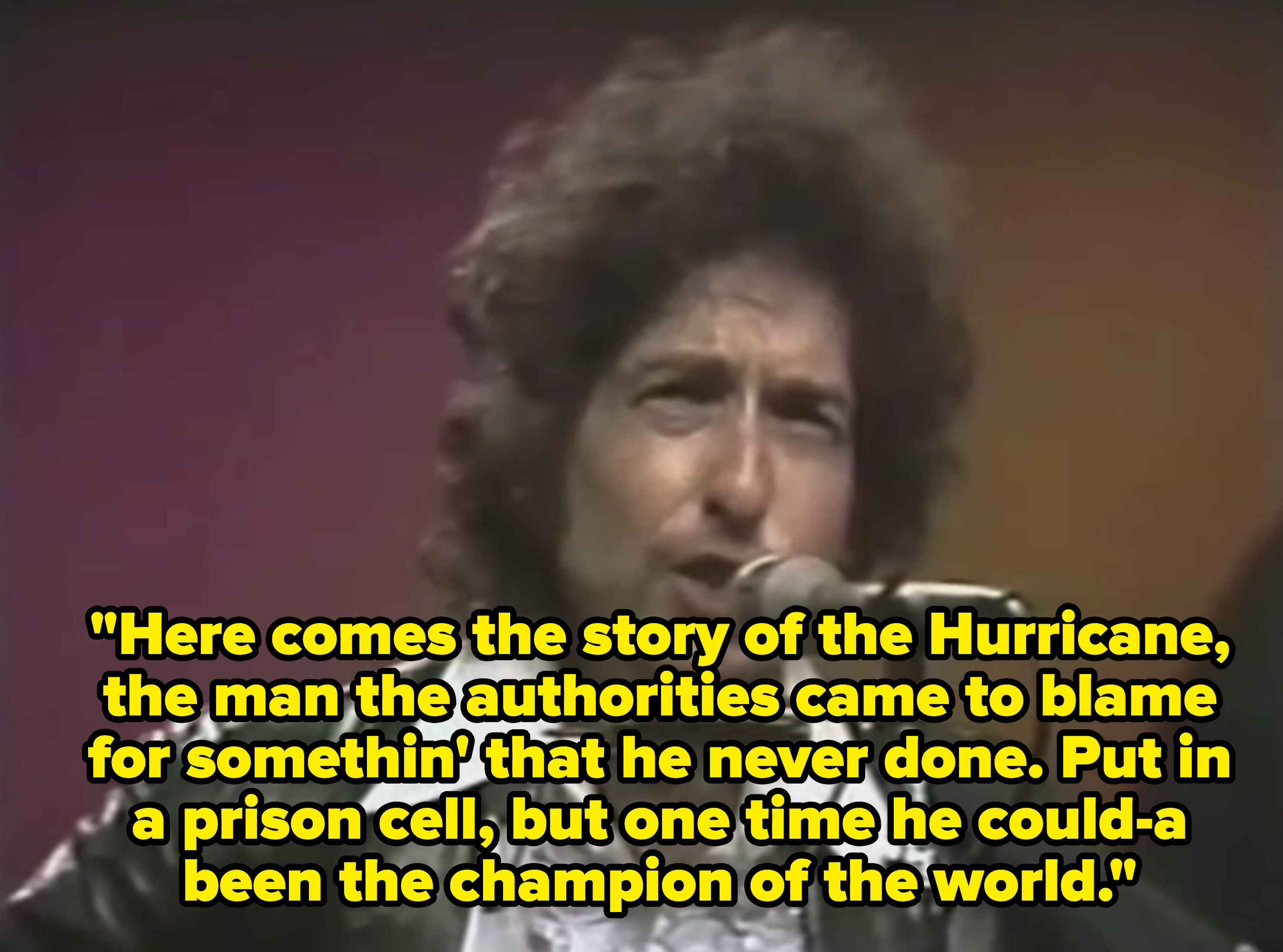Lyrics: Here comes the story of the Hurricane, the man the authorities came to blame for somethin' that he never done. Put in a prison cell, but one time he could-a been the champion of the world