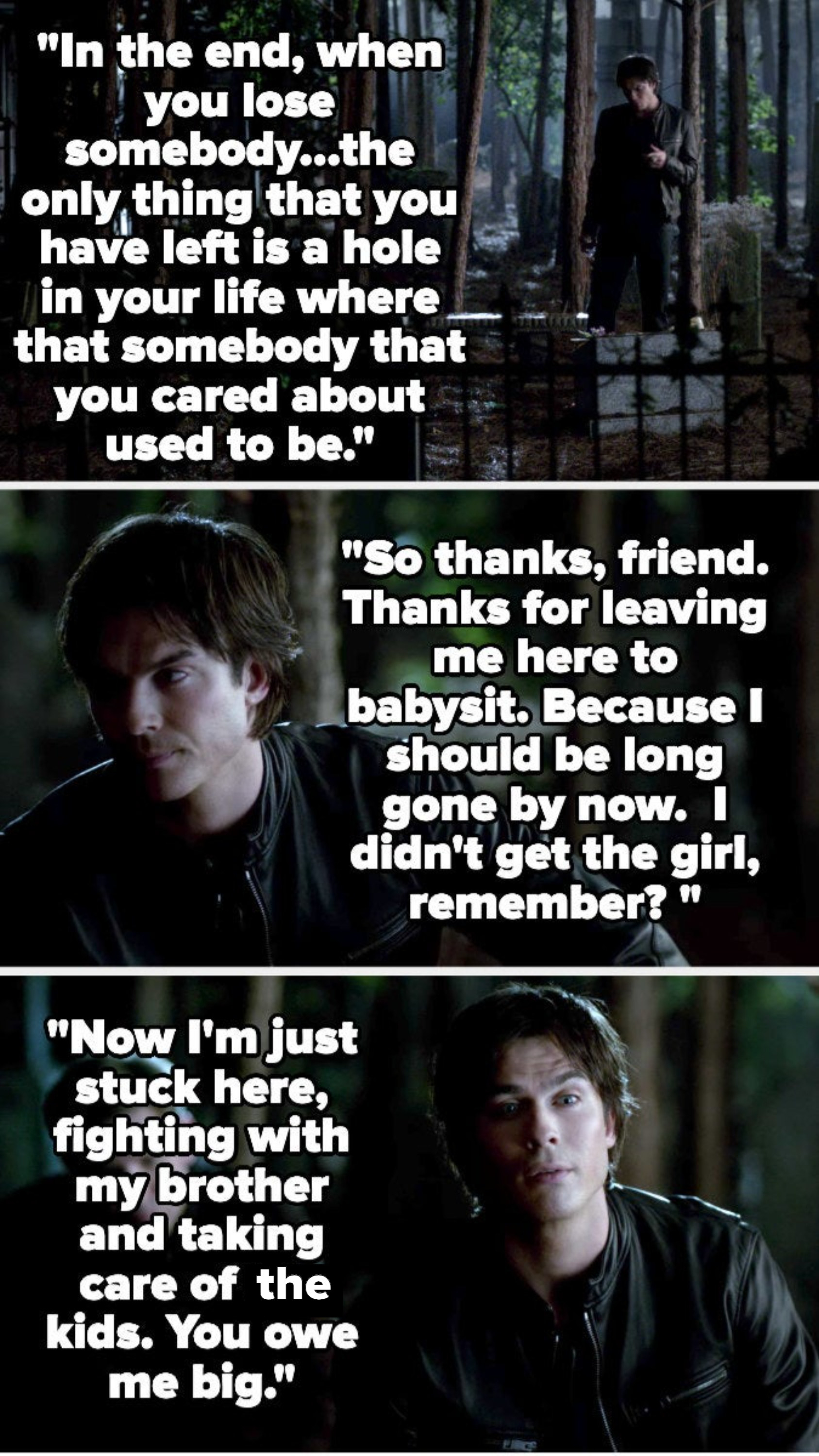 Damon says when you lose somebody there's just a hole where they used to be, and that he should be long gone since Elena didn't choose him, but he has to stay to take care of his brother and the others