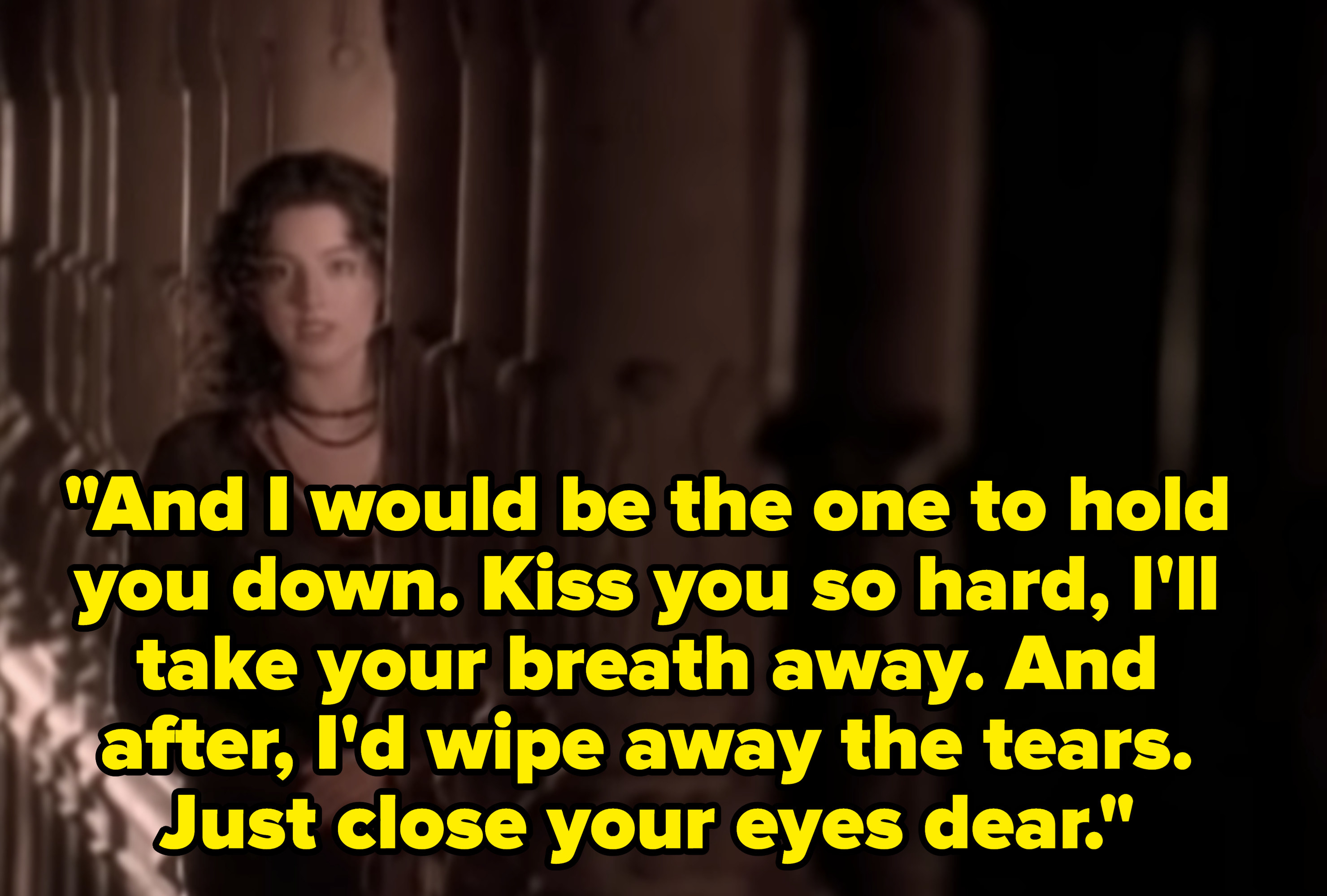 Lyrics: And I would be the one to hold you down. Kiss you so hard, I'll take your breath away. And after, I'd wipe away the tears. Just close your eyes dear