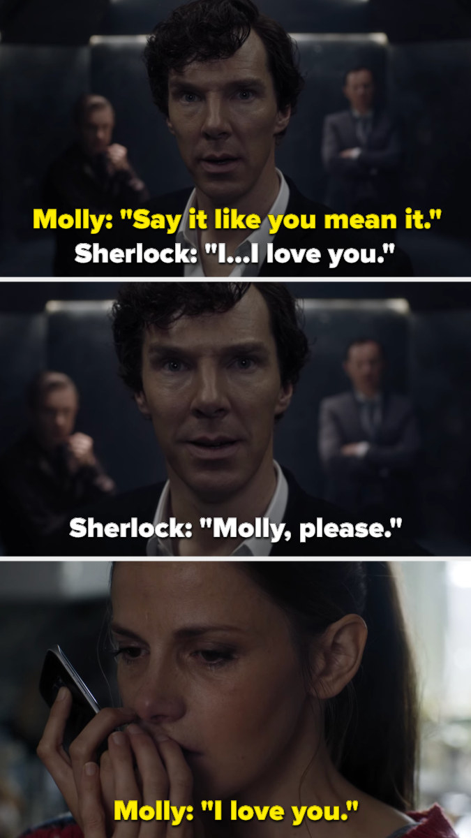 Molly tells Sherlock to say it like he means it, so Sherlock says he loves her twice, then begs her to say it back, which she finally does