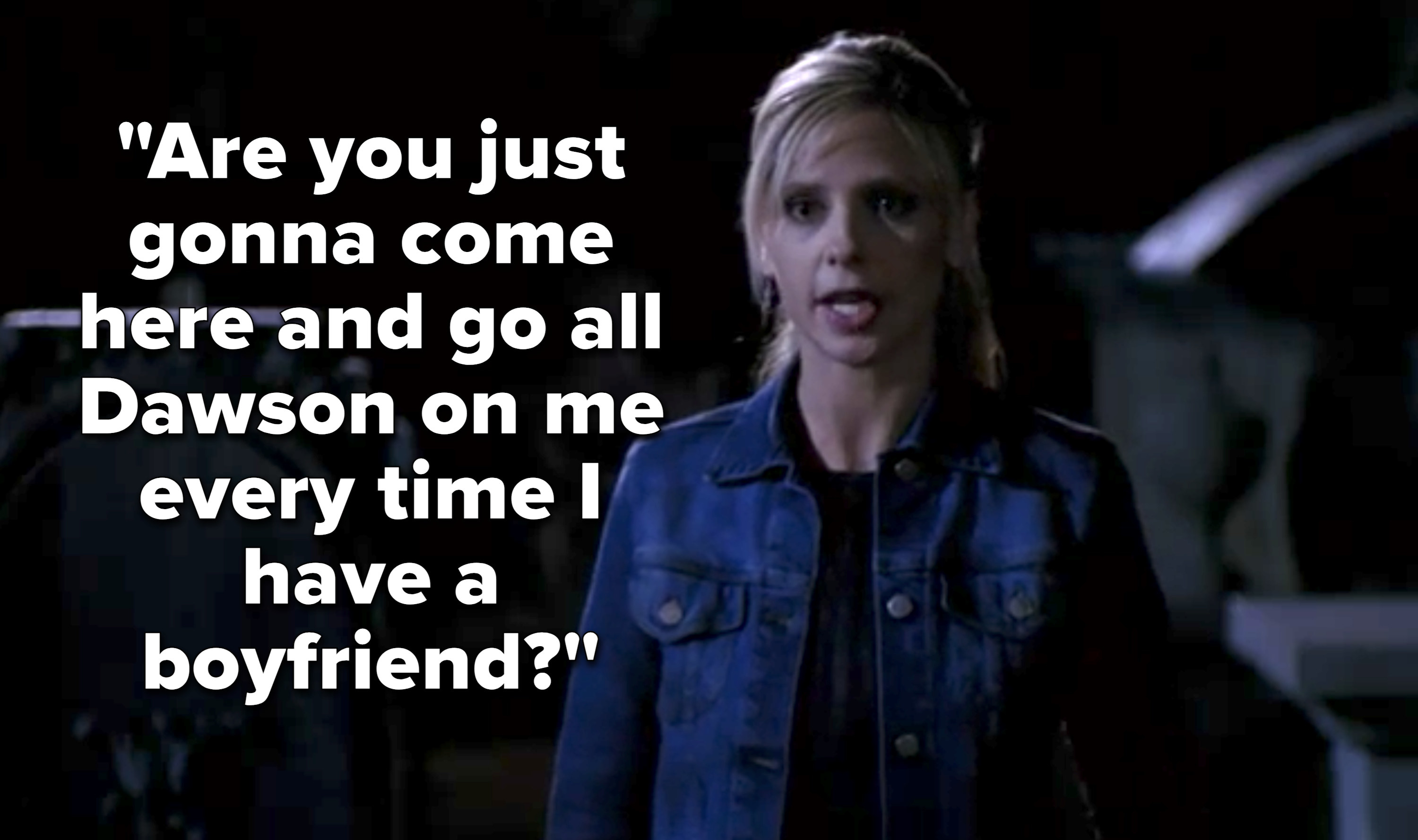 "Buffy asks, ""Are you just gonna come here and go all Dawson on me every time I have a boyfriend?"""