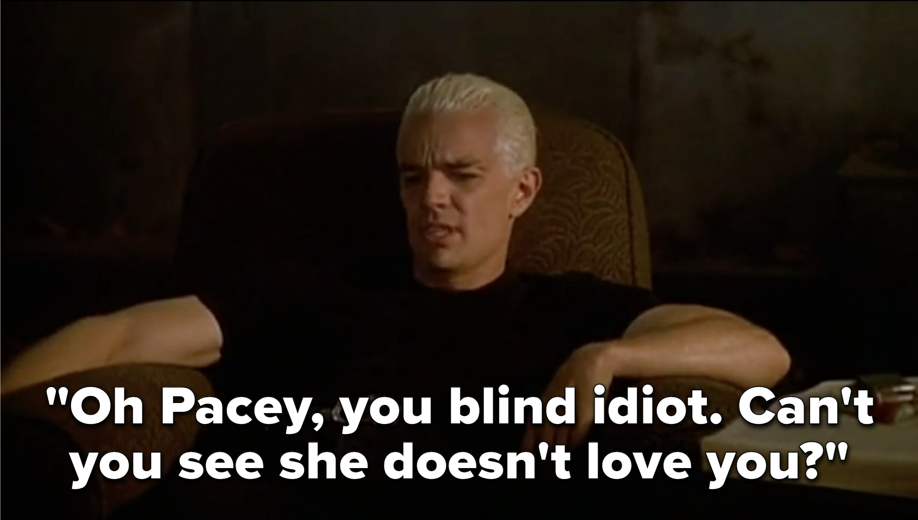 "Watching TV, Spike says, ""Oh Pacey, you blind idiot. Can't you see she doesn't love you?"""