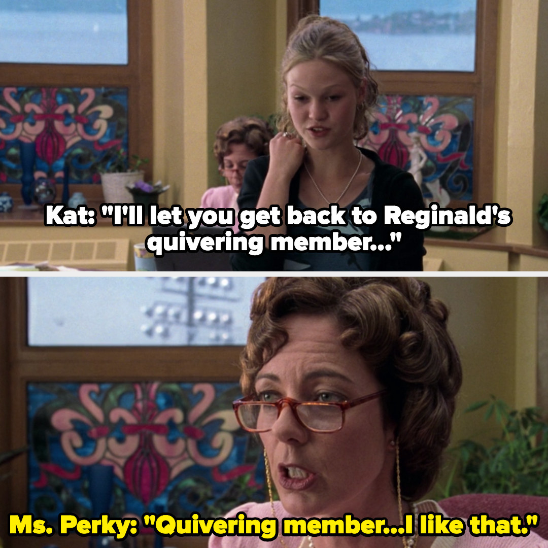 Kat saying to Miss Perky that she can get back to Reginald's quivering member