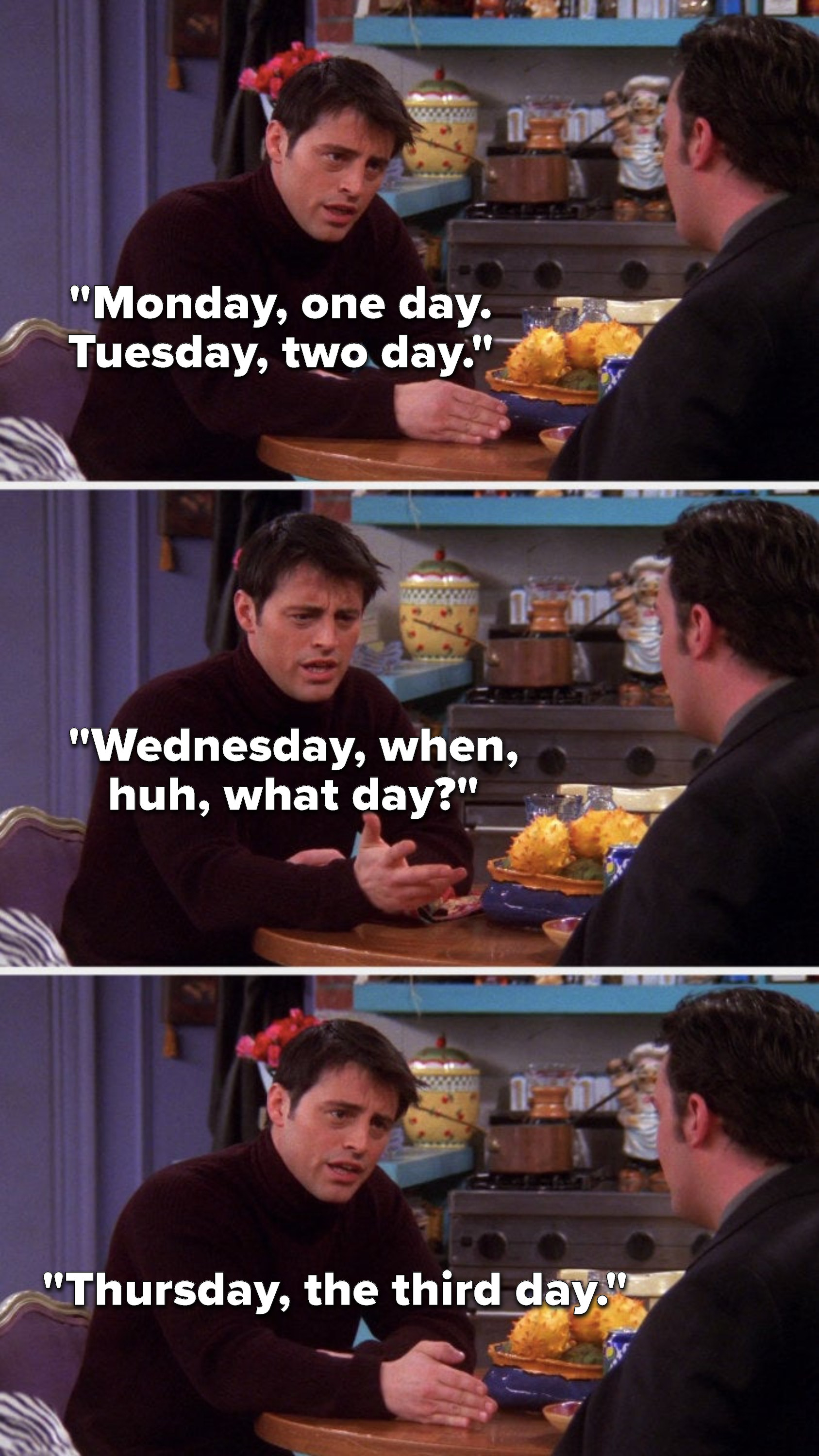 """Joey says, """"Monday, one day, Tuesday, two day, Wednesday, when, huh what day, Thursday, the third day"""""""