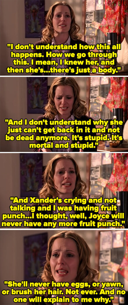 Anya talks about how she doesn't understand why Joyce can't just get back in her body and wake up, and how Joyce can't eat or drink or brush her hair anymore, and it's all mortal and stupid