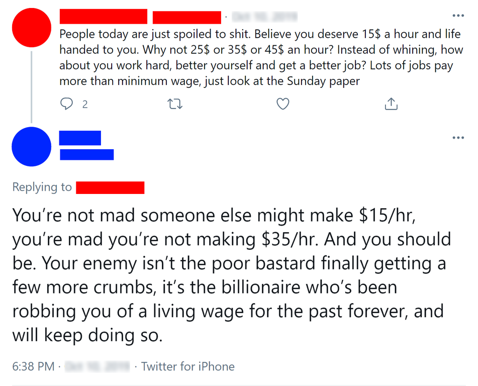 """First tweet: """"People today are just spoiled to shit. ... Lots of jobs pay more than minimum wage, just look at the Sunday paper""""; response: """"You're not mad someone else might make $15/hr, you're mad you're not making $35/hr. And you should be"""""""