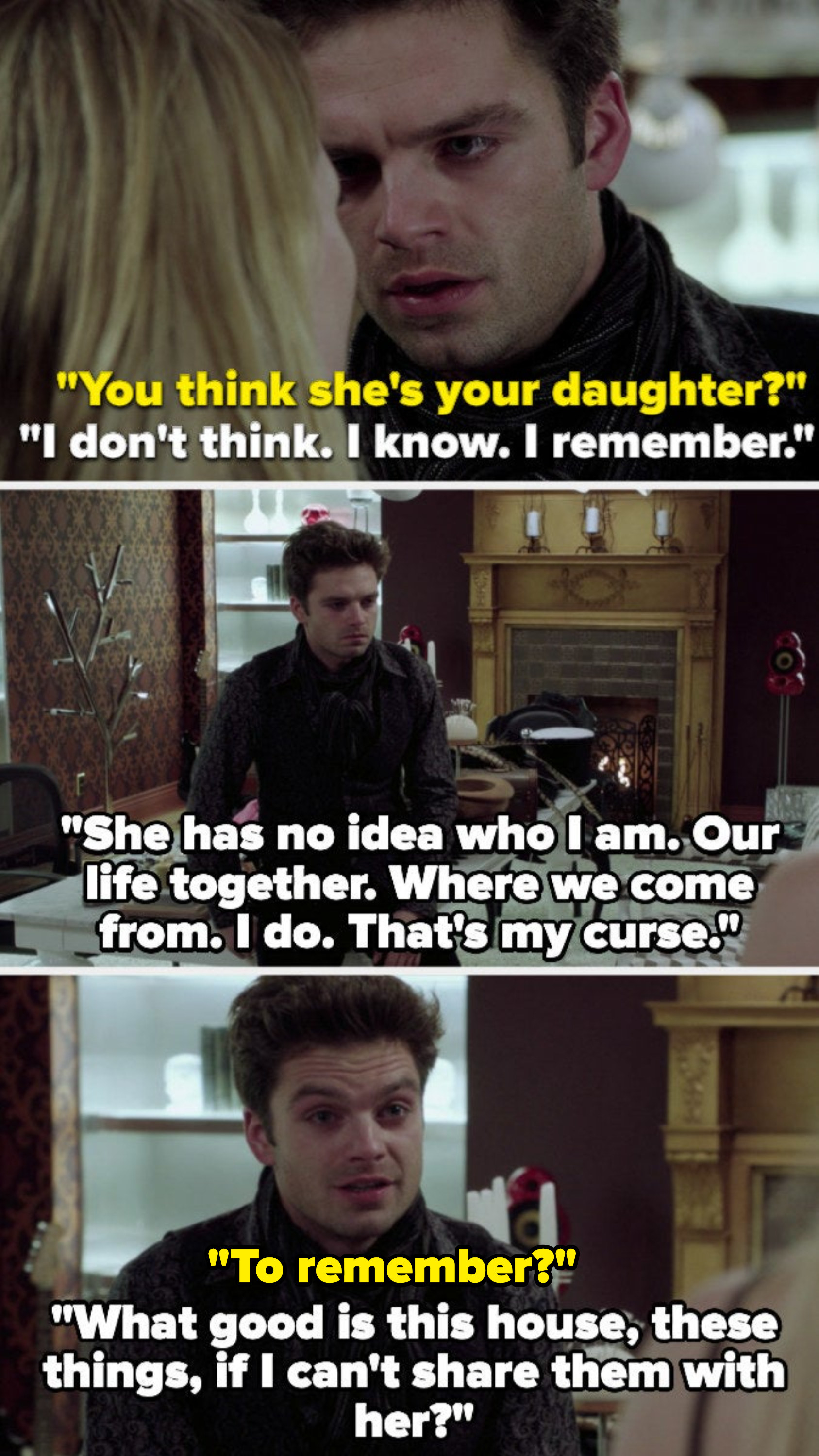 """Emma: You think she's your daughter? Mad Hatter: """"I don't think, I know. I remember. She has no idea who I am. Our life together. Where we come from. I do. That's my curse. What good is this house, these things, if I can't share them with her?"""""""