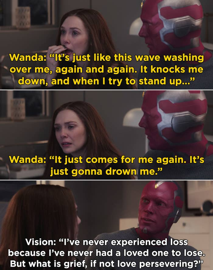 "Wanda explaining to Vision that her grief feels like drowning and Vision telling her, ""But what is grief, if not love persevering?"""