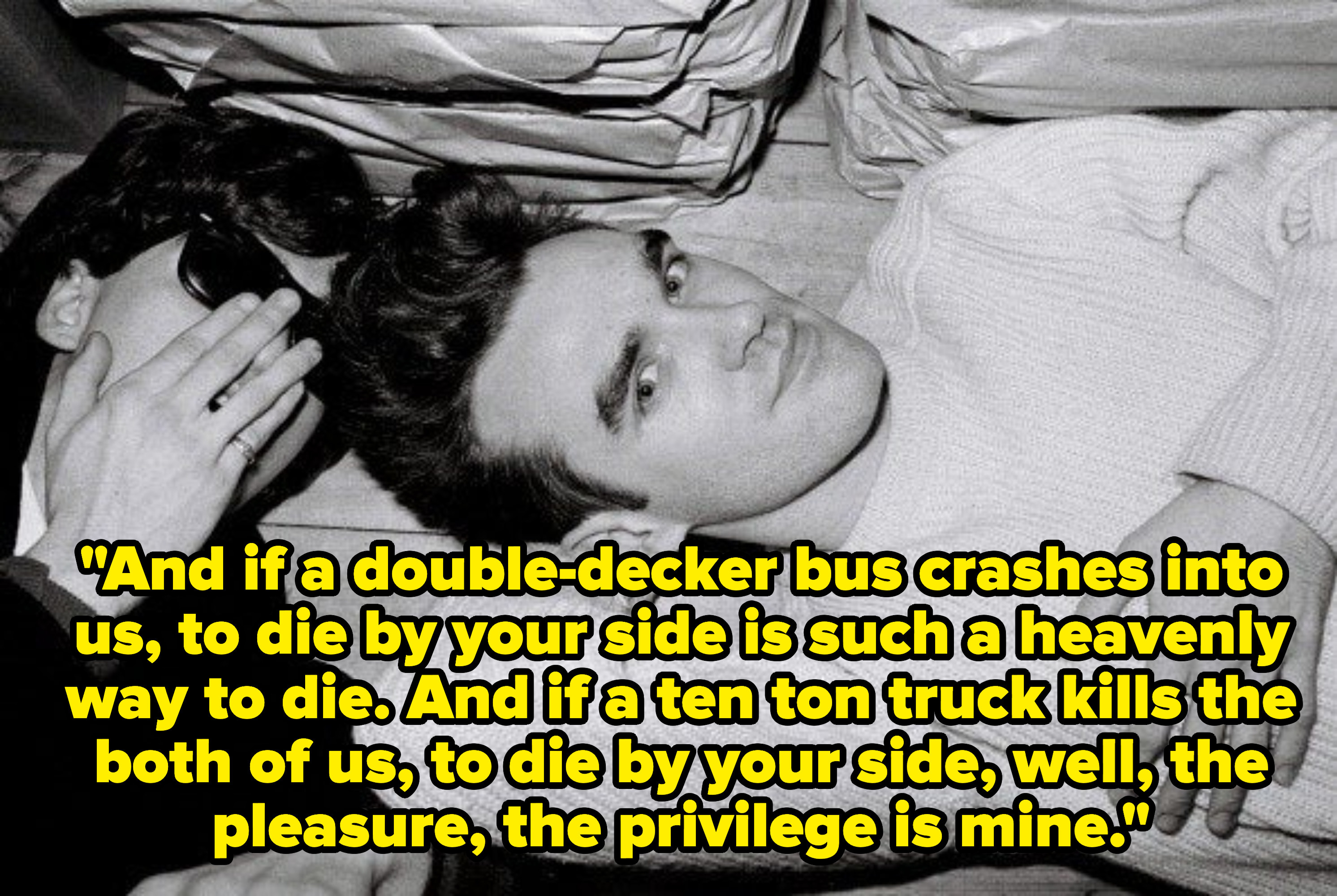 Lyrics: And if a double-decker bus crashes into us, to die by your side is such a heavenly way to die. And if a ten ton truck kills the both of us, to die by your side, well, the pleasure, the privilege is mine