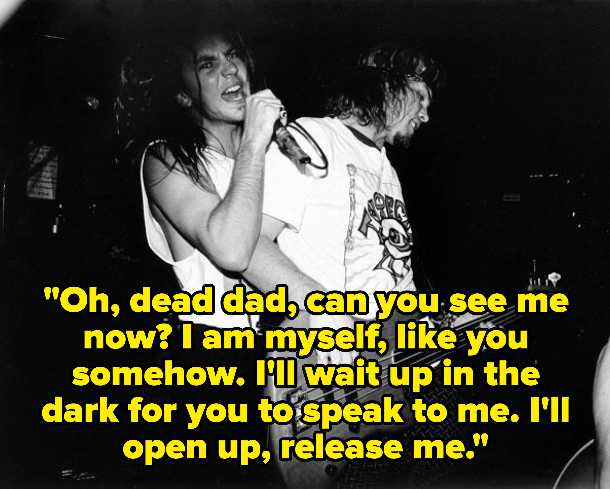 Lyrics: Oh, dead dad, can you see me now? I am myself, like you somehow. I'll wait up in the dark for you to speak to me. I'll open up, release me