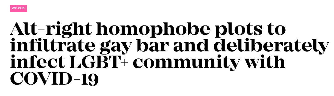 News headline: Alt-right homophobe plots to infiltrate gay bar and deliberately infect LGBT community with Covid-19