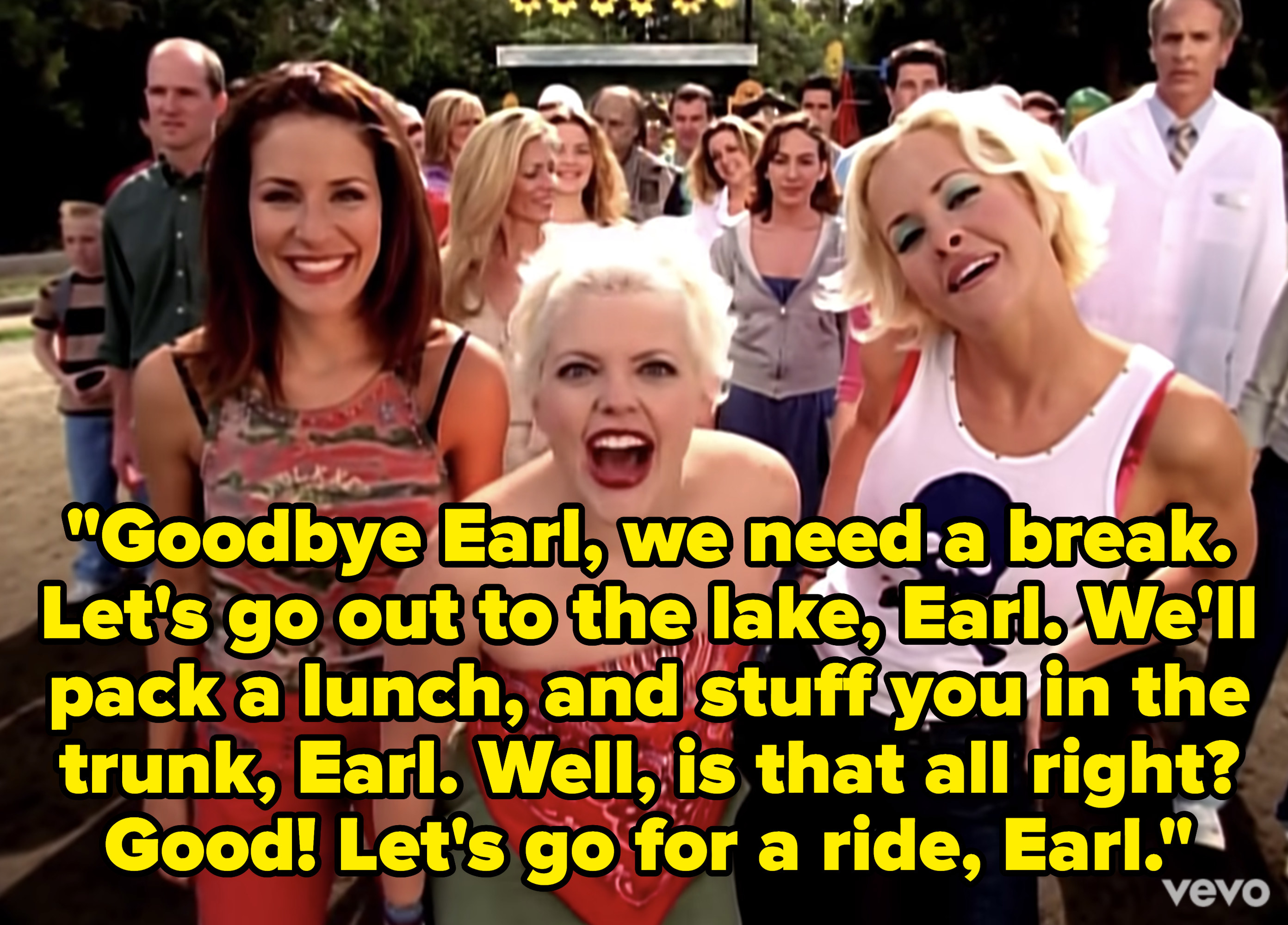 Lyrics: Goodbye Earl, we need a break. Let's go out to the lake, Earl. We'll pack a lunch, and stuff you in the trunk, Earl. Well, is that all right? Good! Let's go for a ride, Earl