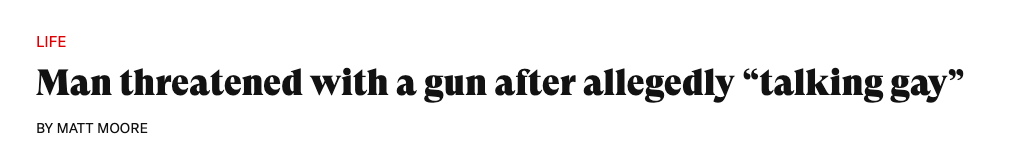 News headline: Man threatened with a gun after allegedly talking gay