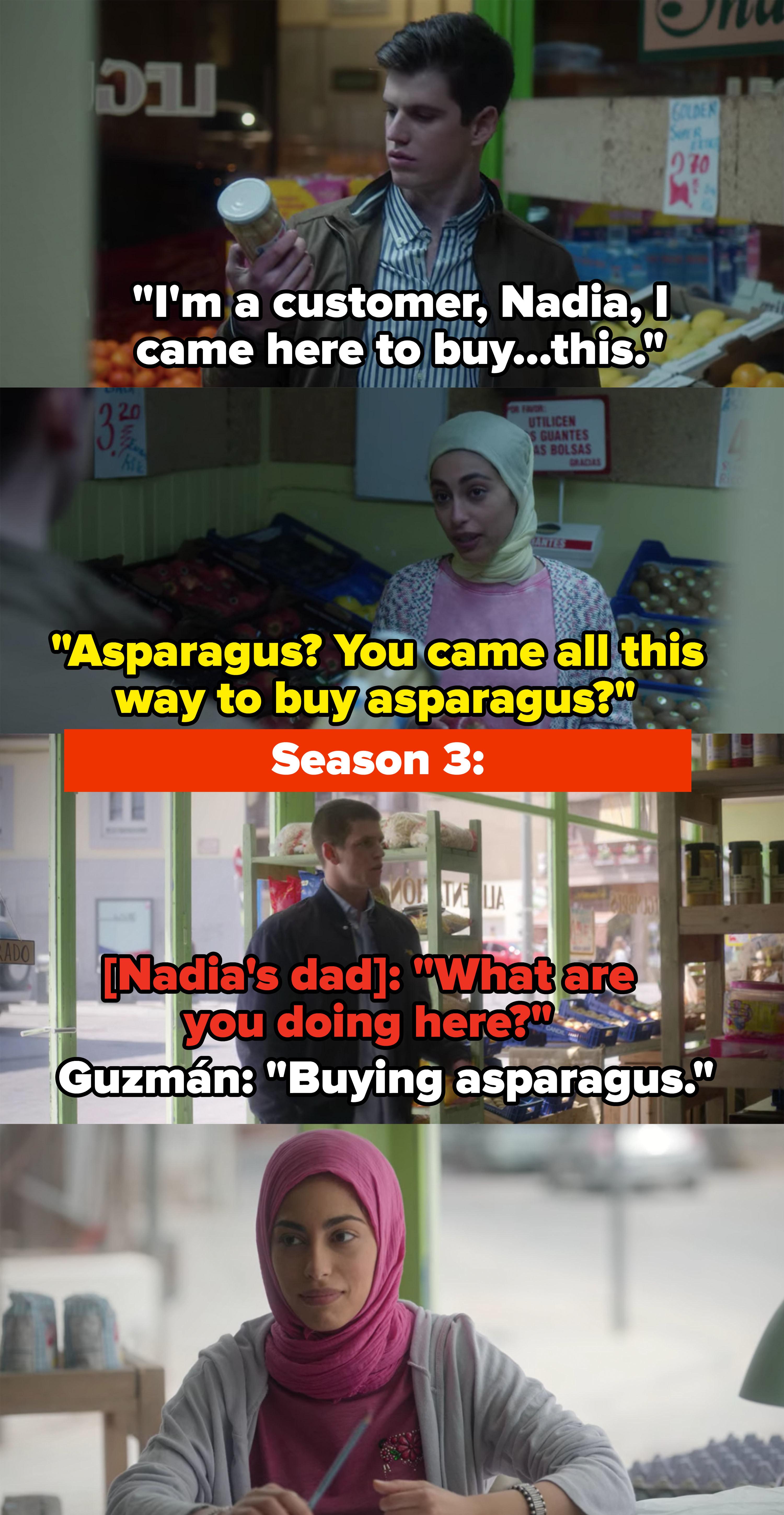 "Season 1: Nadia: ""You came all this way to buy asparagus?"" Season 3: Guzmán says he came to buy asparagus, Nadia smiles"