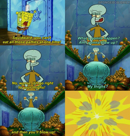 """animated sponge says """"squidward you can't eat all those patties at one time! they'll go right to your thighs and then you'll blow up!"""""""