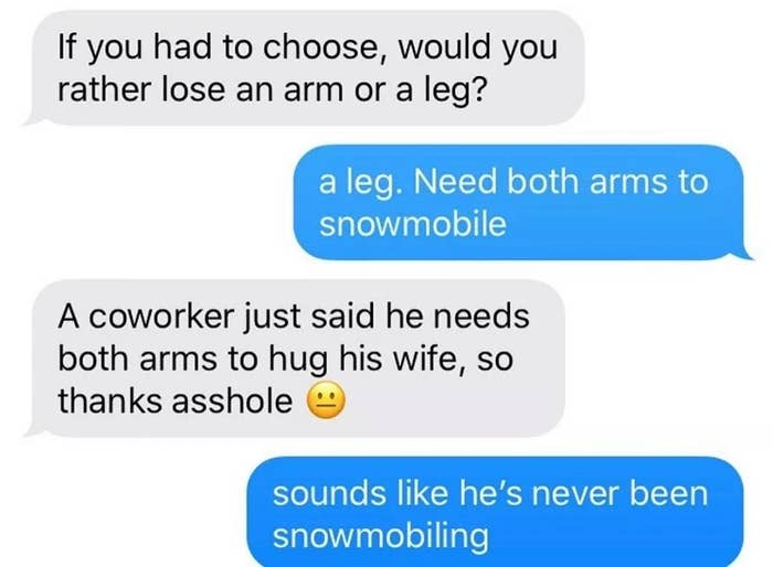 text about someone asking if theyd rather lose an arm or leg and they say leg because they need both arms to snowmobile