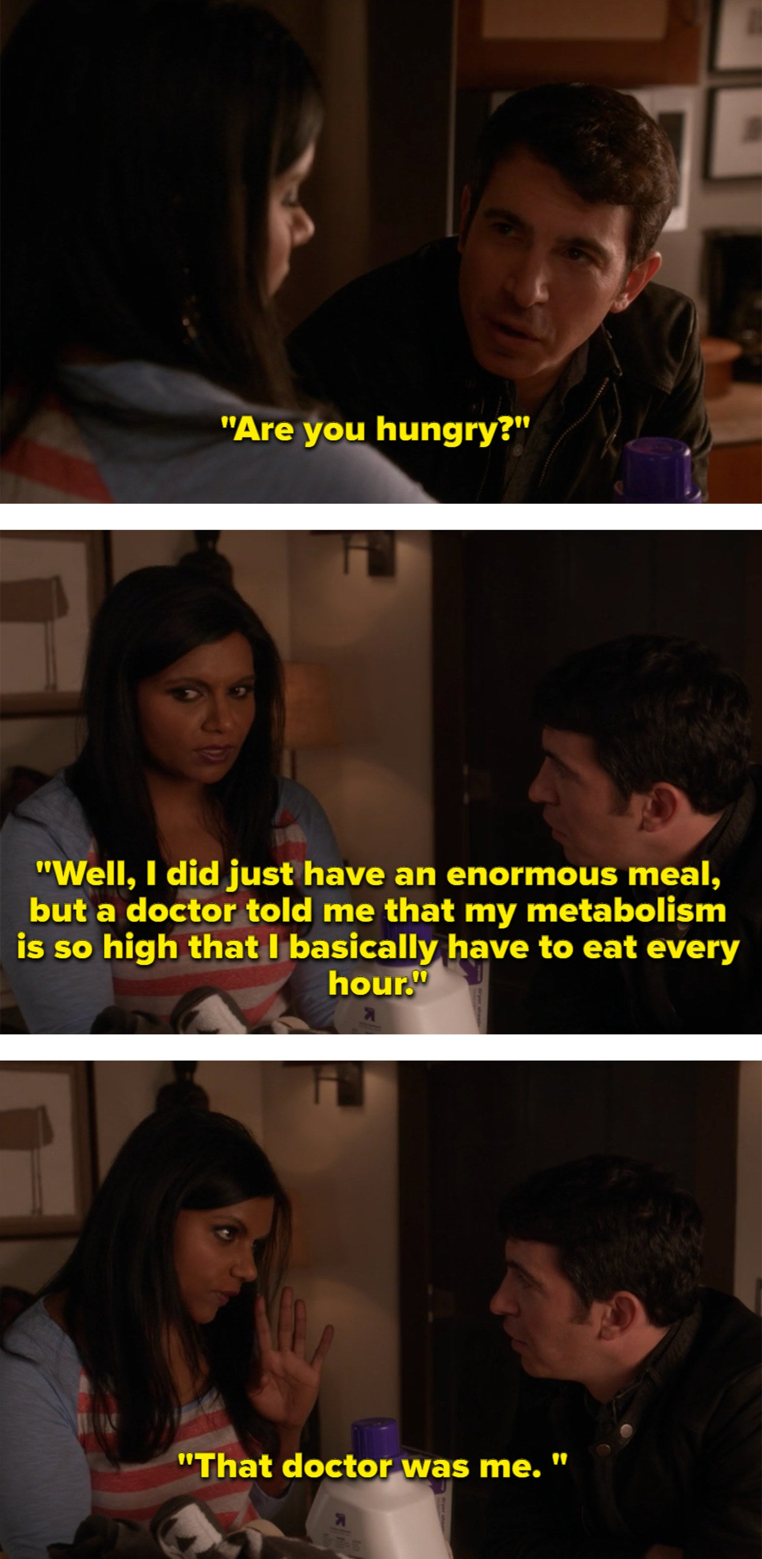 When Danny asks Mindy if she's hungry, she says she just had a ginormous meal but that her metabolism is so fast, her doctor said she can eat every hour. That doctor was her