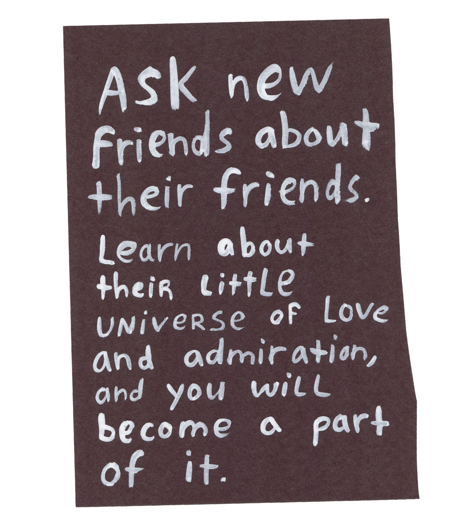 """Handwritten text on torn piece of colored paper: """"Ask new friends about their friends. Learn about their little universe of love and admiration, and you will become a part of it."""""""
