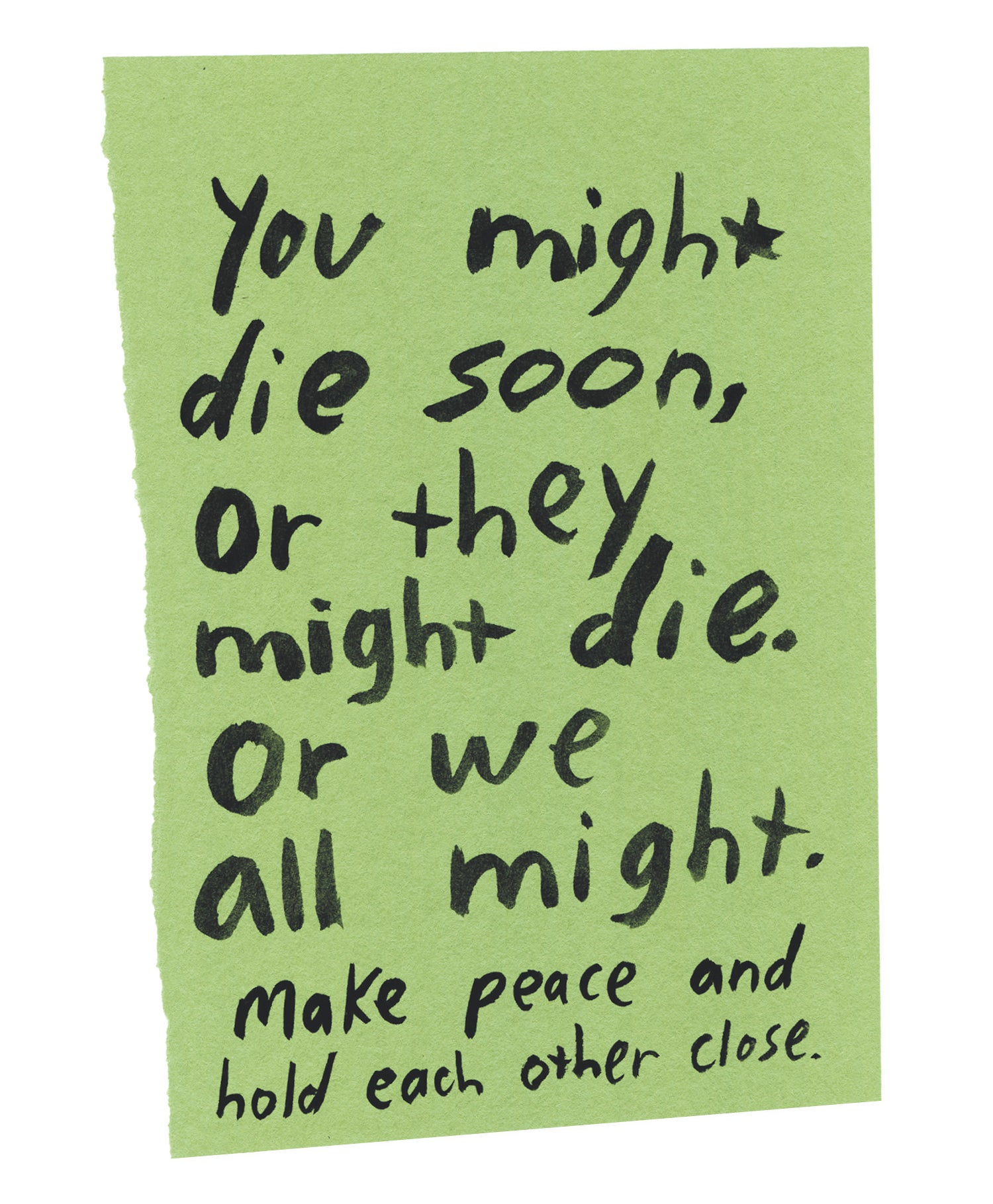 """Handwritten text on torn piece of colored paper: """"You might die soon, or they might die. Or we all might. Make peace and hold each other close."""""""