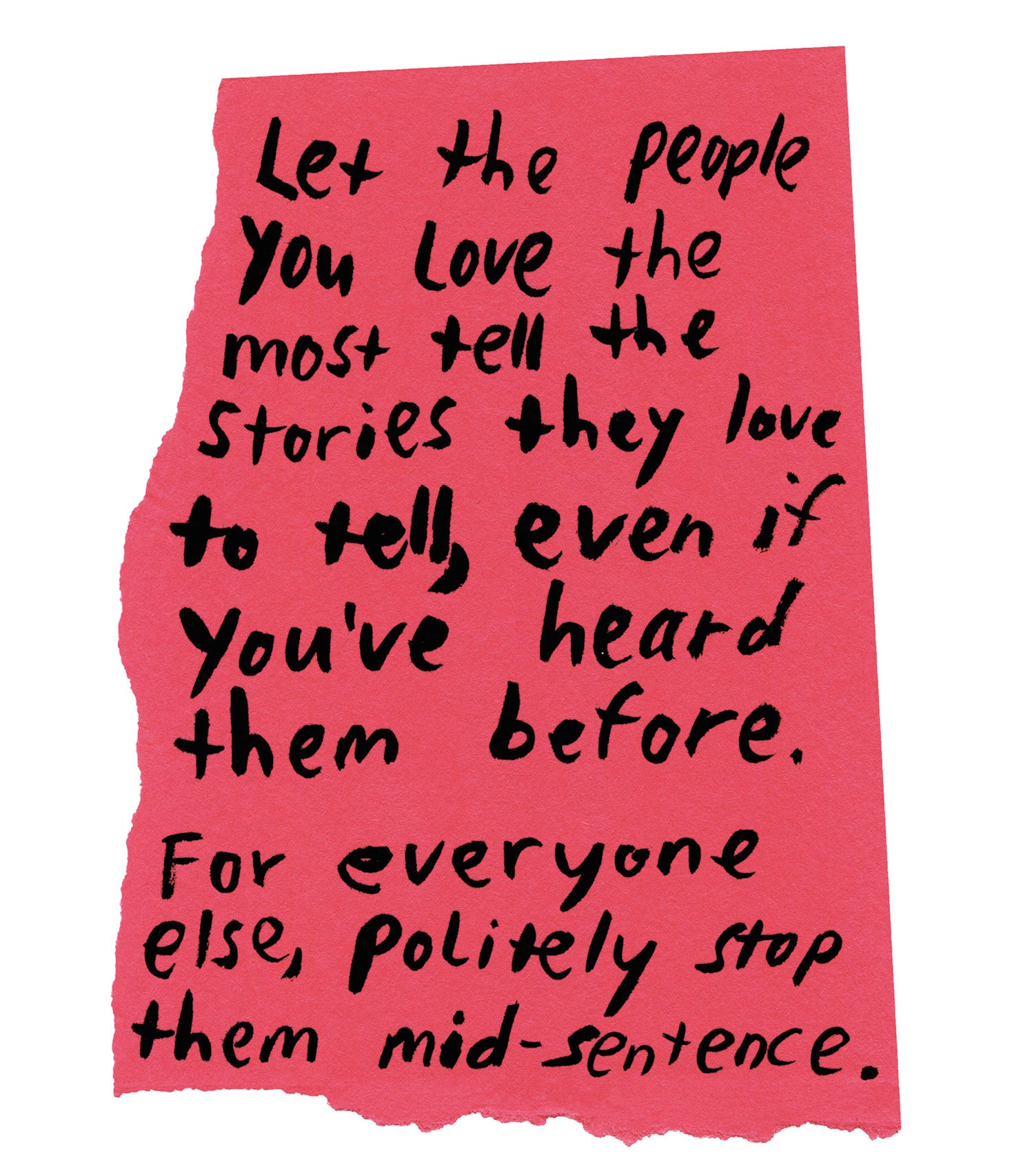 """Handwritten text on torn piece of colored paper: """"Let the people you love the most tell the stories they love to tell, even if you've heard them before. For everyone else, politely stop them mid-sentence."""""""