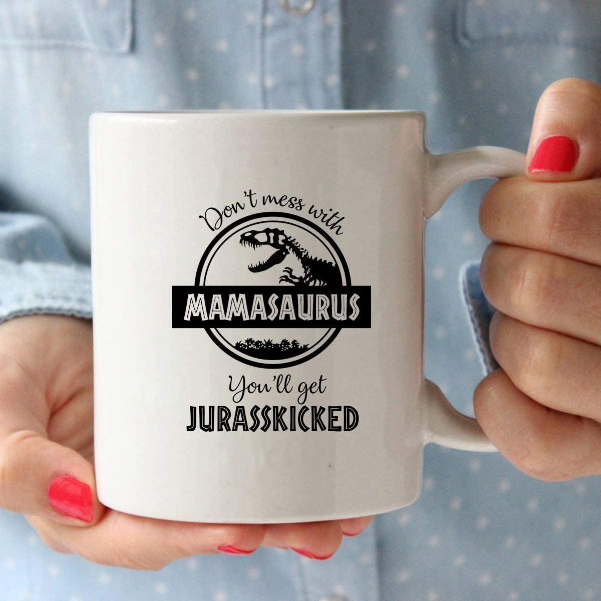 """person holding a mug that says: don't mess with mamasaurus, you'll get your jurasskicked"""""""