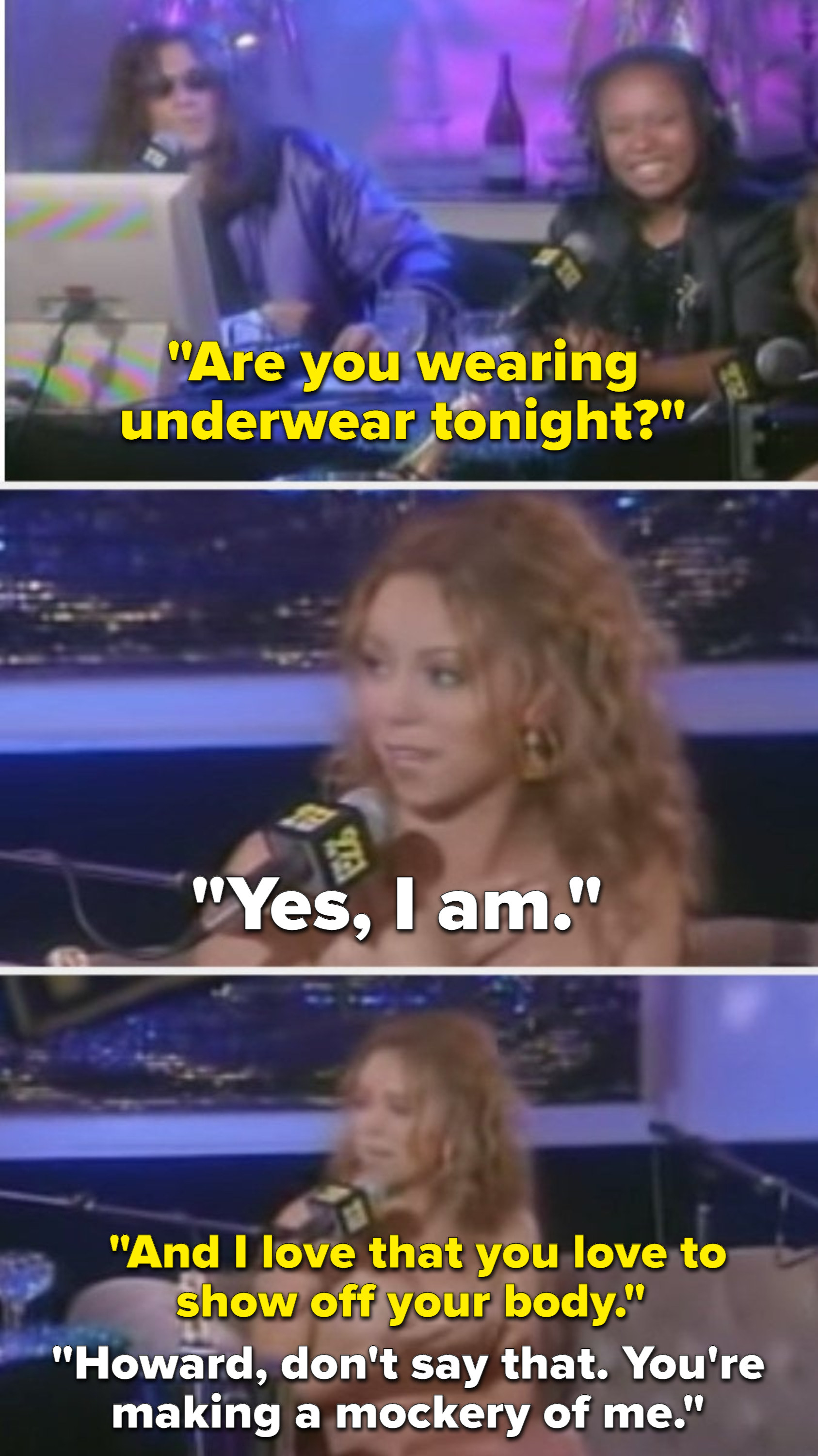 Howard asking mariah if she's wearing underwear, and her saying he's making a mockery of her