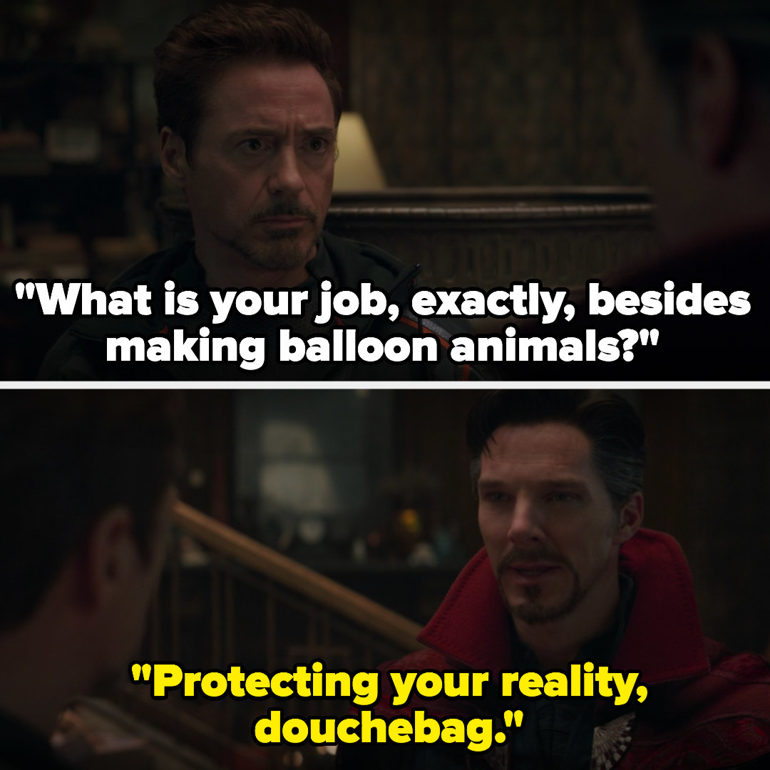 "Dr Strange says ""Protecting your reality, douchebag"" when Tony Stark asks, ""What is your job, exactly, besides making balloon animals?"""