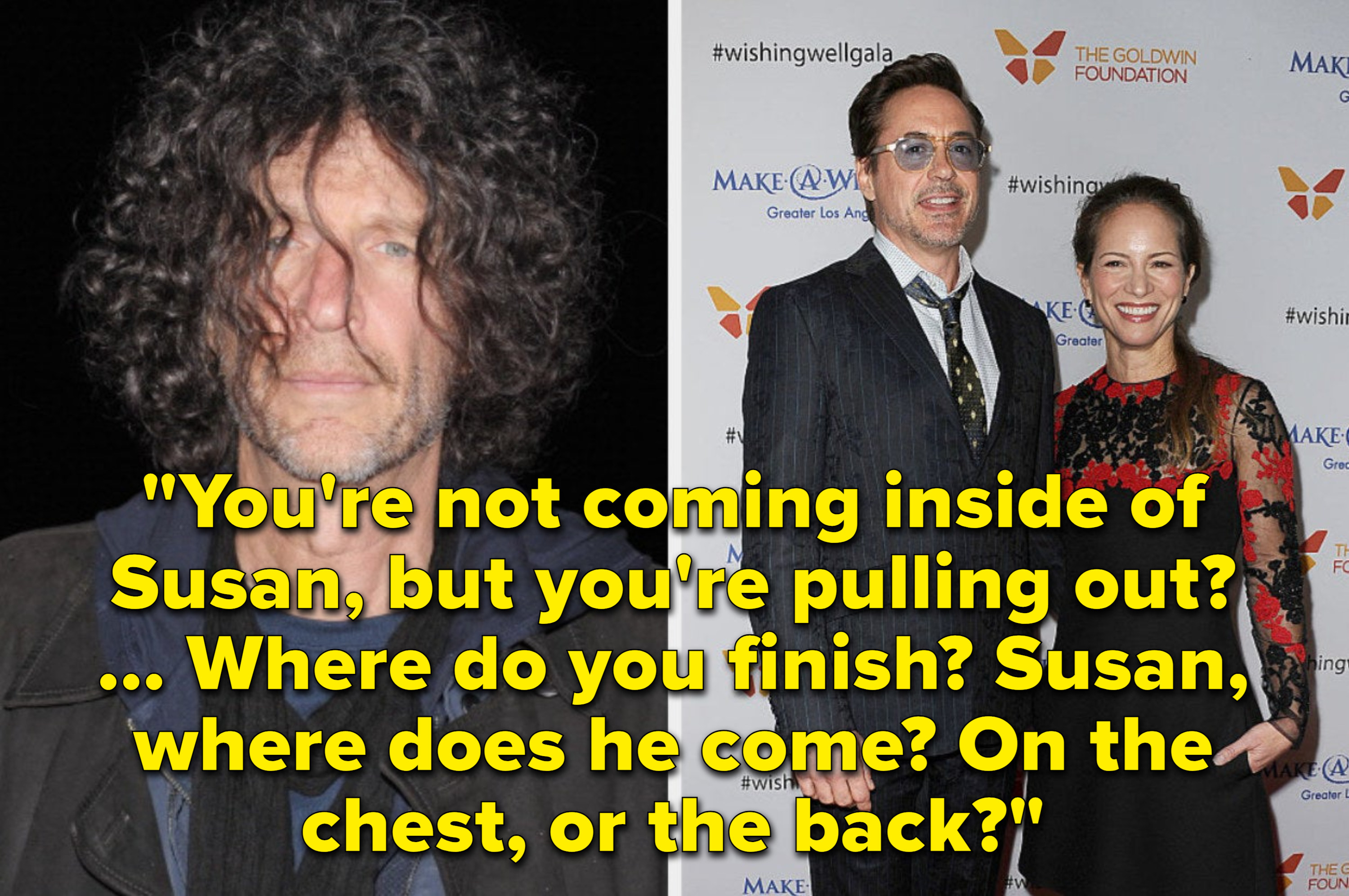 Howard's comment: You're not coming inside of Susan, but you're pulling out? ... Where do you finish? Susan, where does he come? On the chest, or the back