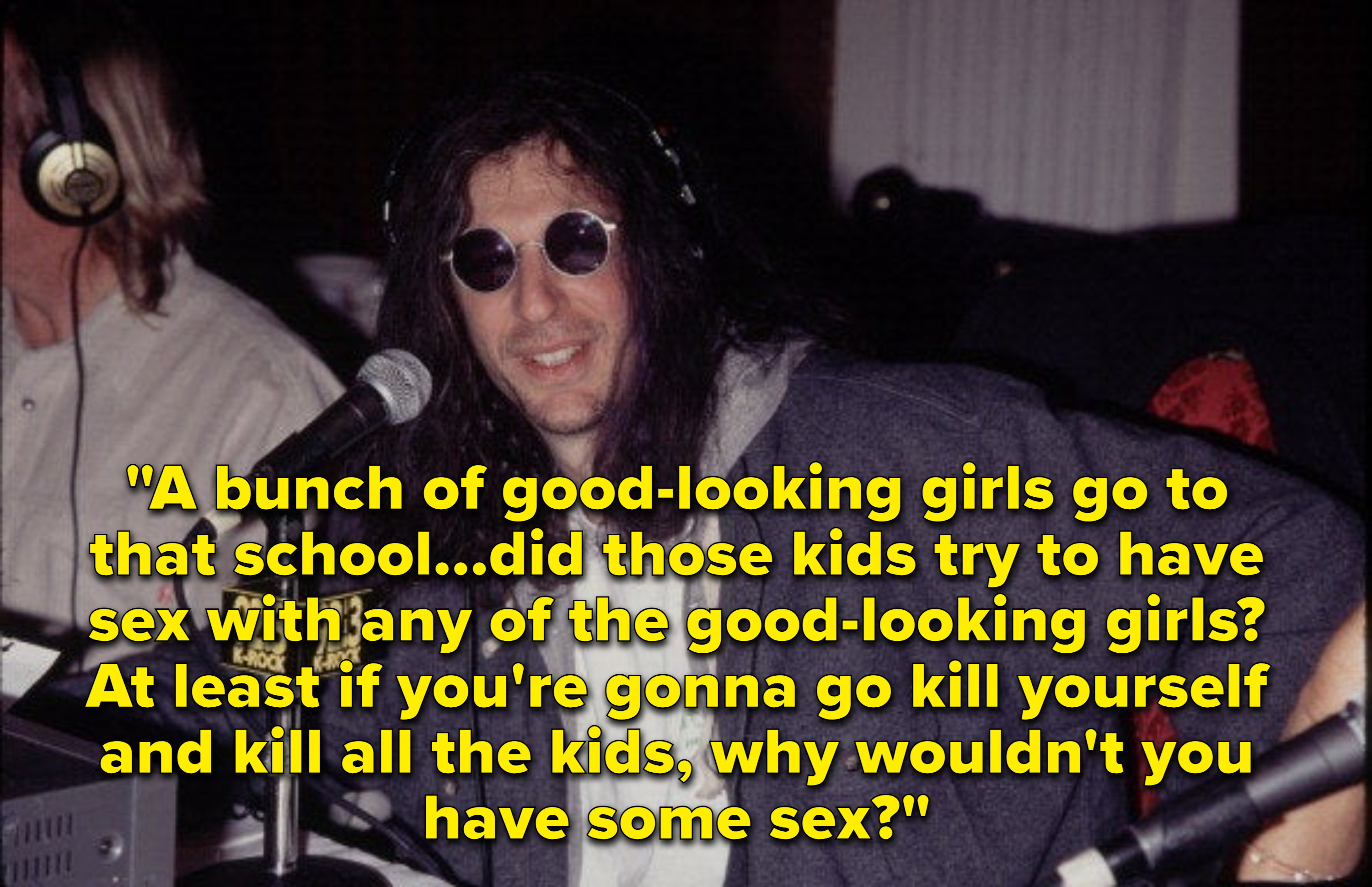 Howard's comment: A bunch of good looking girls go to that school. ... did those kids try to have sex with any of the good looking girls? At least if you're gonna go kill yourself and kill all the kids, why wouldn't you have some sex?
