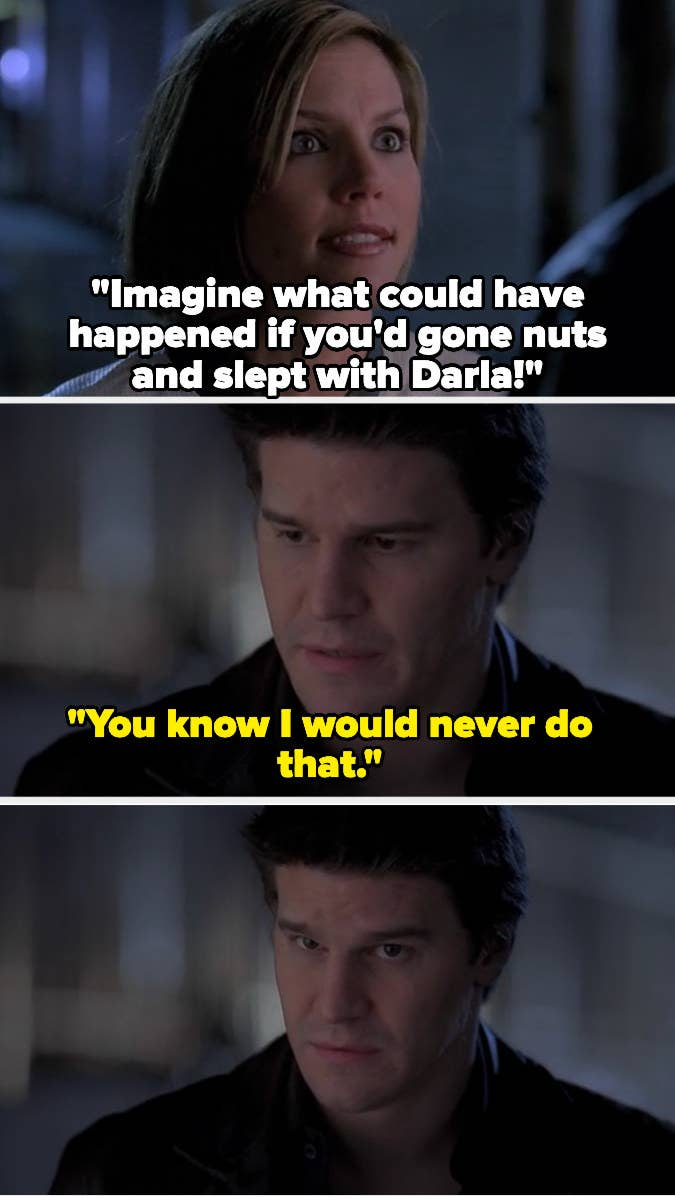 "Cordelia: ""Imagine what could have happened if you'd gone nuts and slept with Darla!"" Angel: ""You know I would never do that"" then looks at the camera"