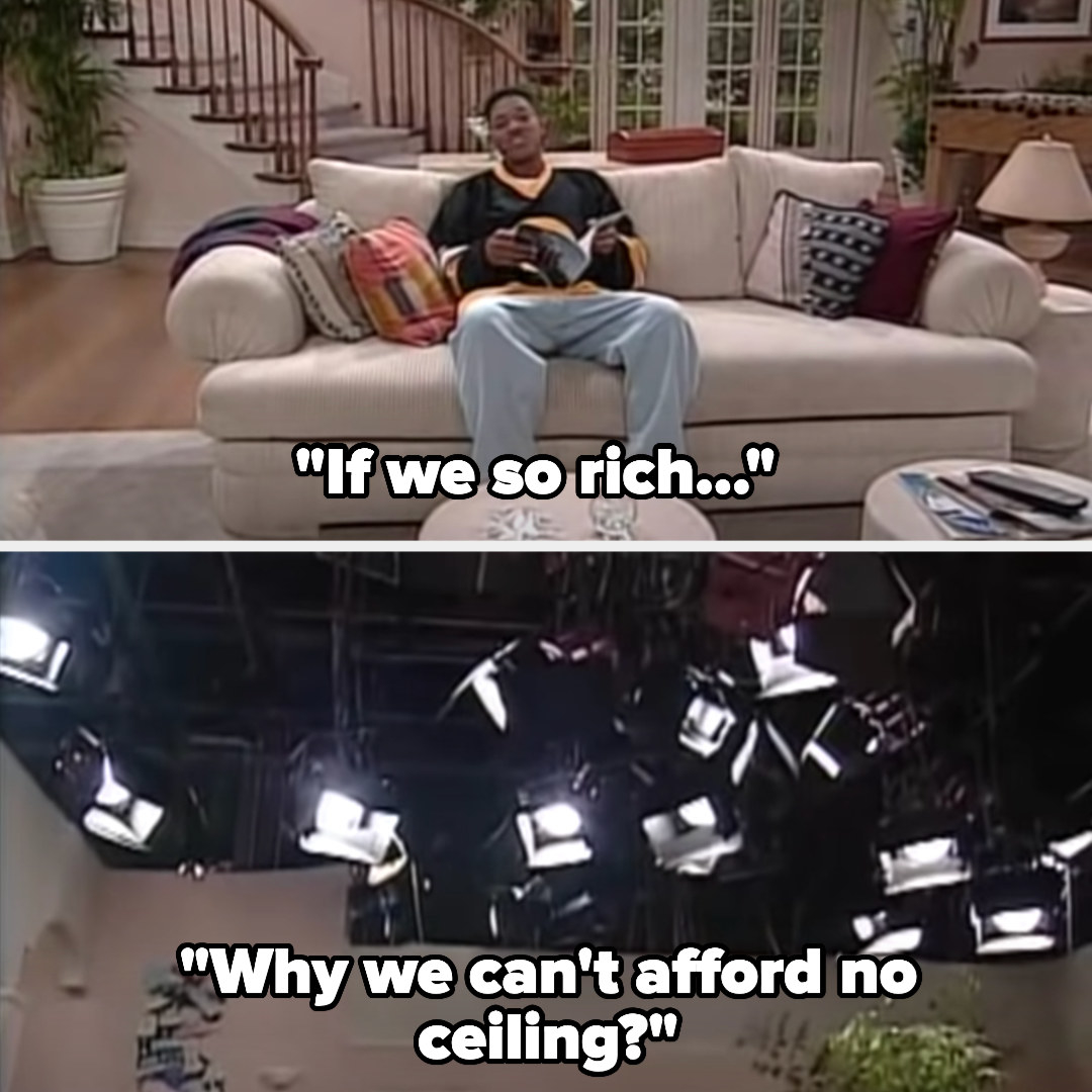 "Will: ""If we so rich...why we can't afford no ceiling?"" as the camera pans up to the lights"