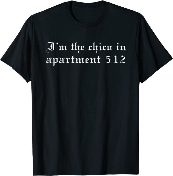 """The T-shirt that reads, """"I'm the chico in apartment 512"""""""