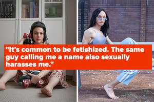 """It's common to be fetishized. The same guy who calls me a name also sexually harasses me."""""""