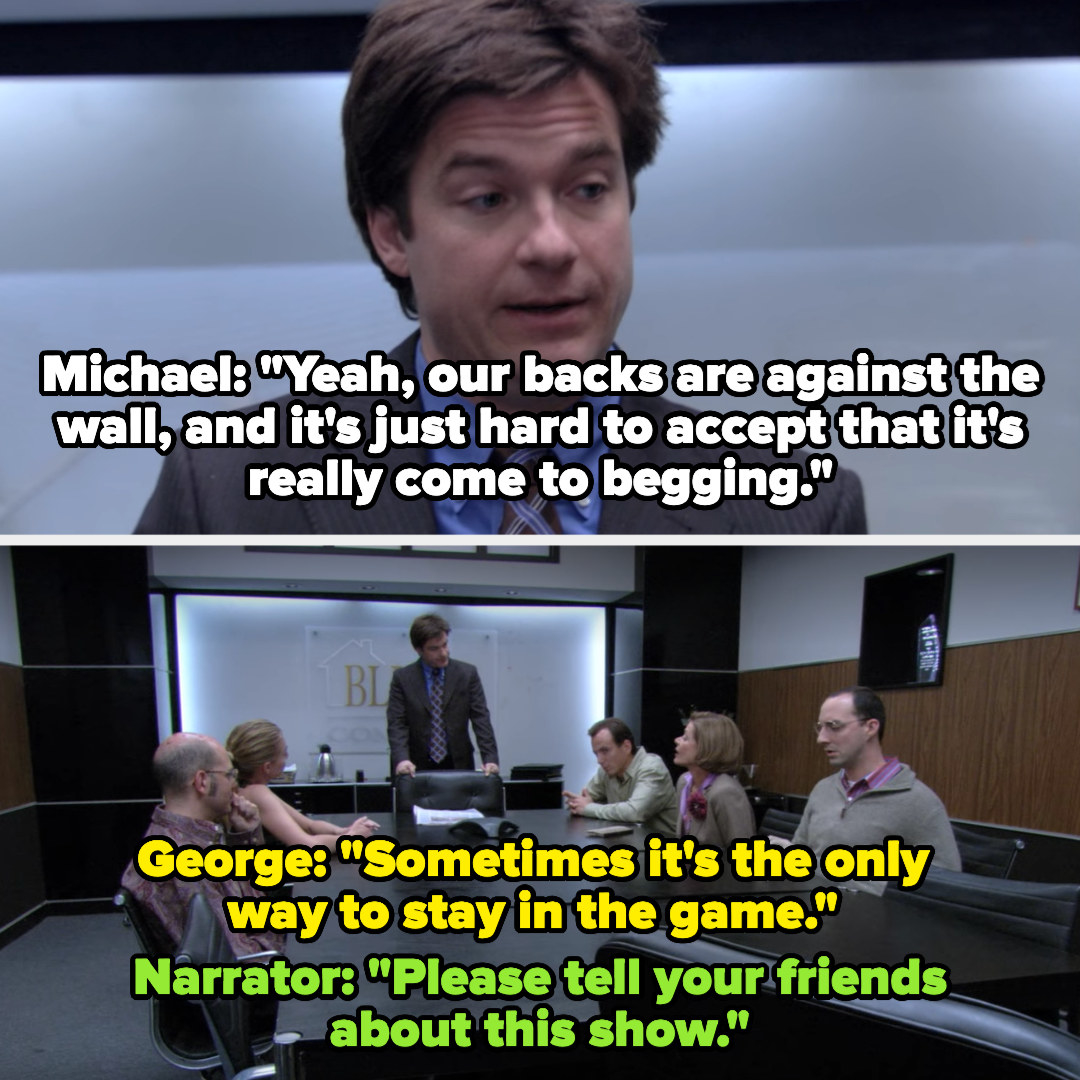 "Michael: ""Yeah our backs are against the wall, and it's just hard to accept that it's really come to begging"" George: ""Sometimes it's the only way to stay in the game"" Narrator: ""Please tell your friends about this show"""