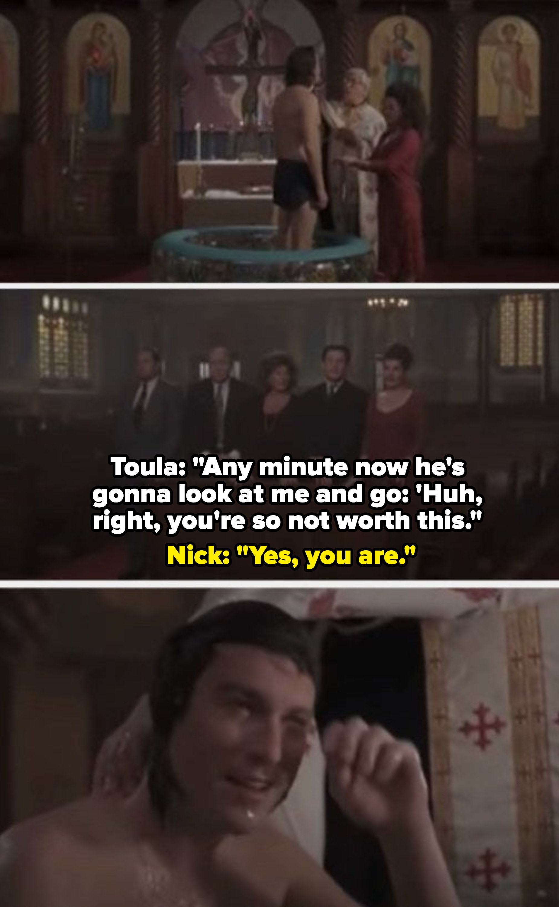 """Toula: """"Any minute now he's gonna look at me and go: You're so not worth this."""" Nick: """"Yes, you are"""""""