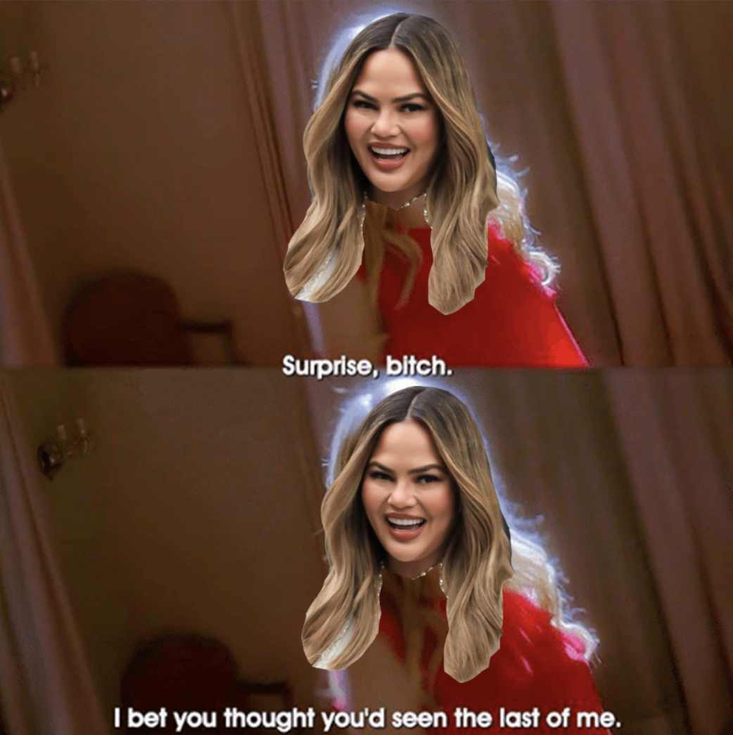 """A photoshopped image of Chrissy with the caption, """"Surprise, bitch. I bet you thought you'd seen the last of me"""""""