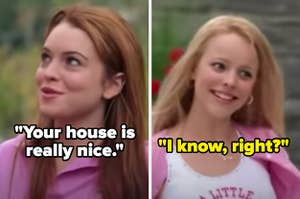 """In Mean Girls, Cady says """"Your house is really nice"""" and Regina replies """"I know, right?"""""""