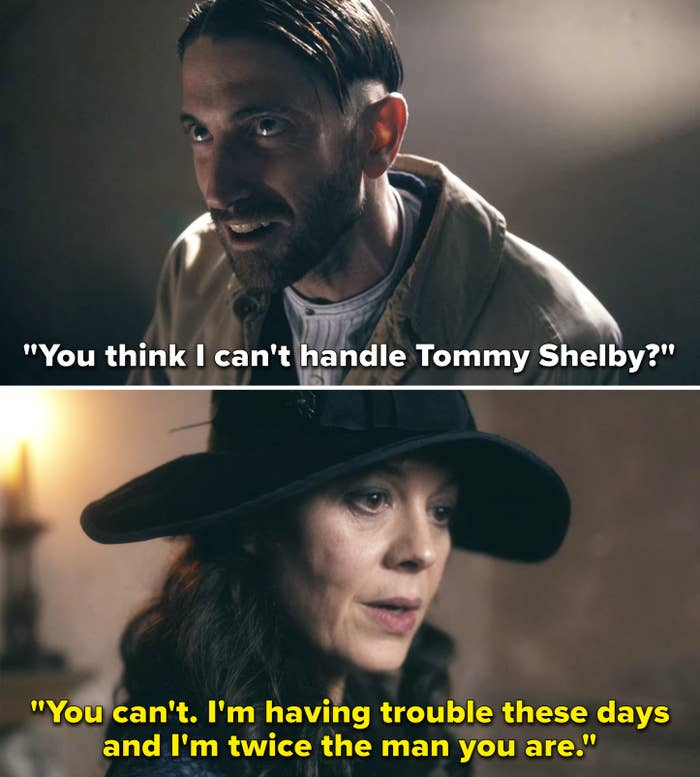"A man says to Polly, ""You think I can't handle Tommy Shelby? to which she replies, ""You can't. I'm having trouble these days and I'm twice the man you are"""