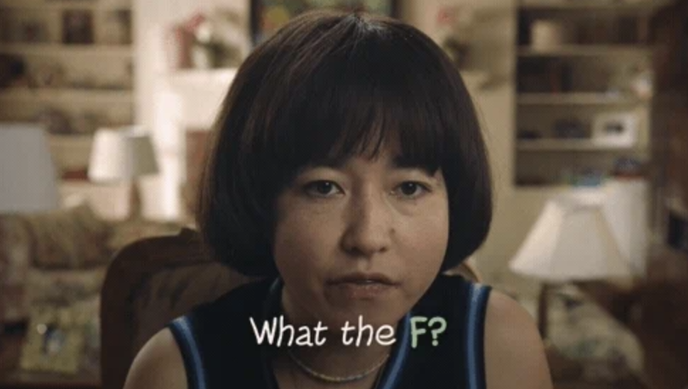 "Maya from Pen15 saying ""What the f?"""