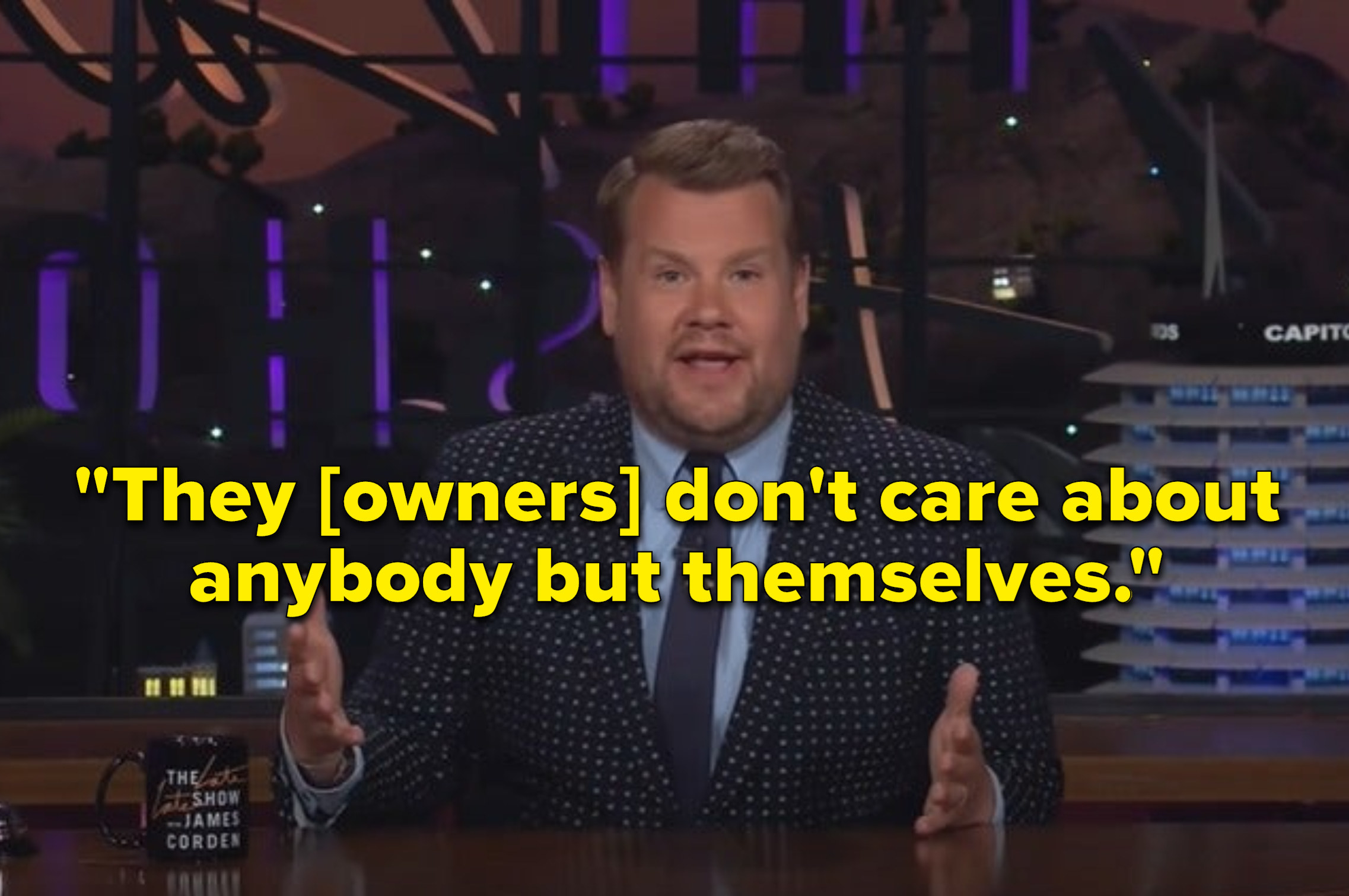 """James Corden with the quote: """"They don't care about anybody but themselves"""""""