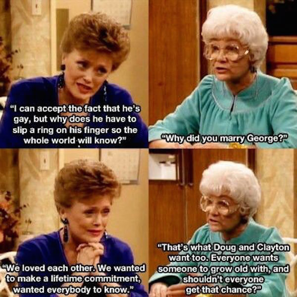 """Blanche: """"I can accept the fact that he's gay, but why does he have to slip a ring on his finger?"""" Sophia: """"Everyone wants someone to grow old with, and shouldn't everyone get that chance?"""""""