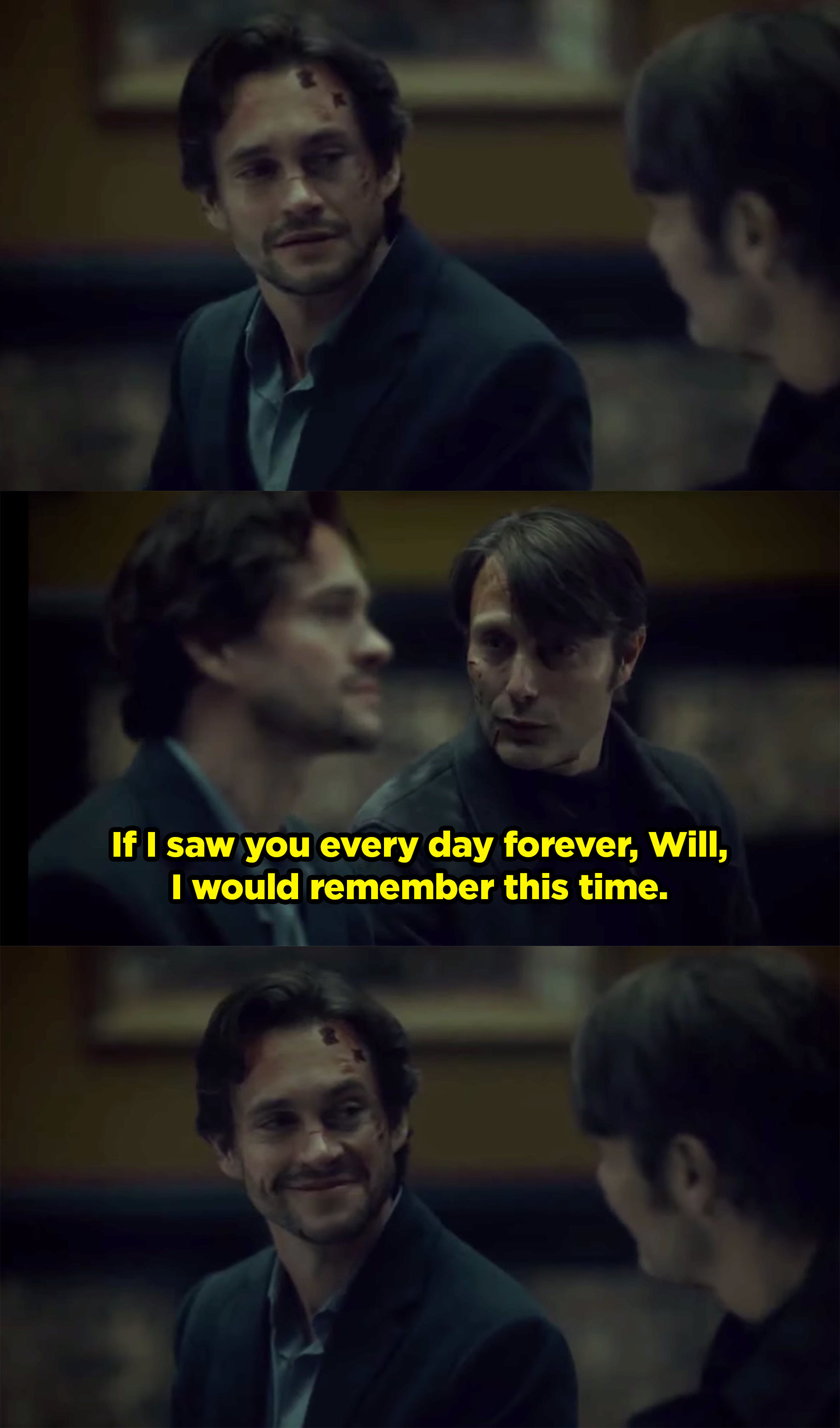 Hannibal telling Will that even if he saw him every single day for the rest of his life, he would always remember this moment.