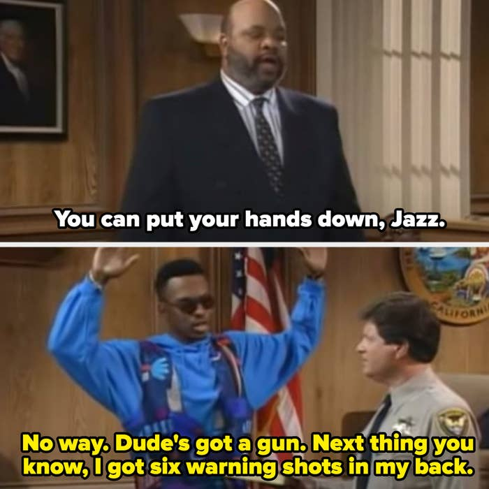 """Uncle Phil: """"You can put your hands down, Jazz."""" Jazz: """"No way. Dude's got a gun. Next thing you know, I got six warning shots in back"""""""