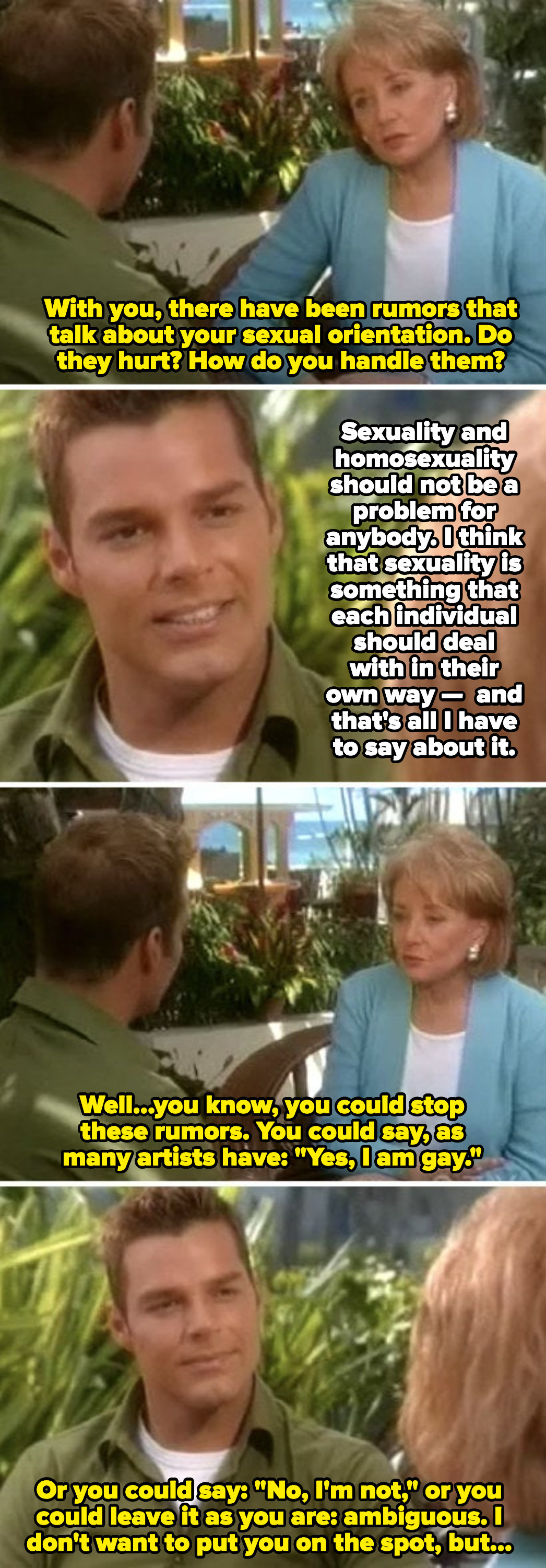 """Ricky Martin: """"Sexuality is something that each individual should deal with in their own way."""" Barbara Walters: """"Well, you could stop these rumors and say: 'Yes, I am gay'"""""""